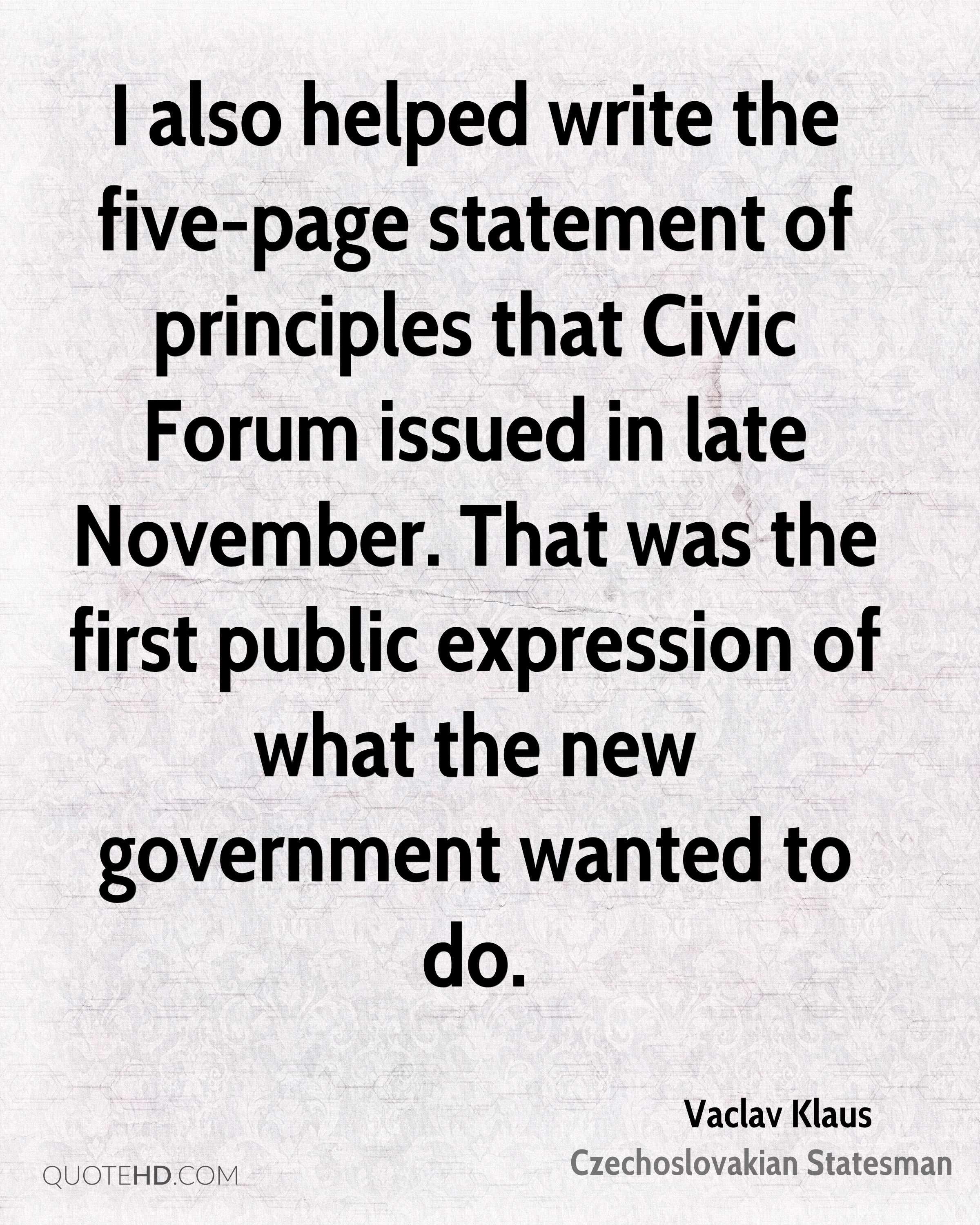 I also helped write the five-page statement of principles that Civic Forum issued in late November. That was the first public expression of what the new government wanted to do.