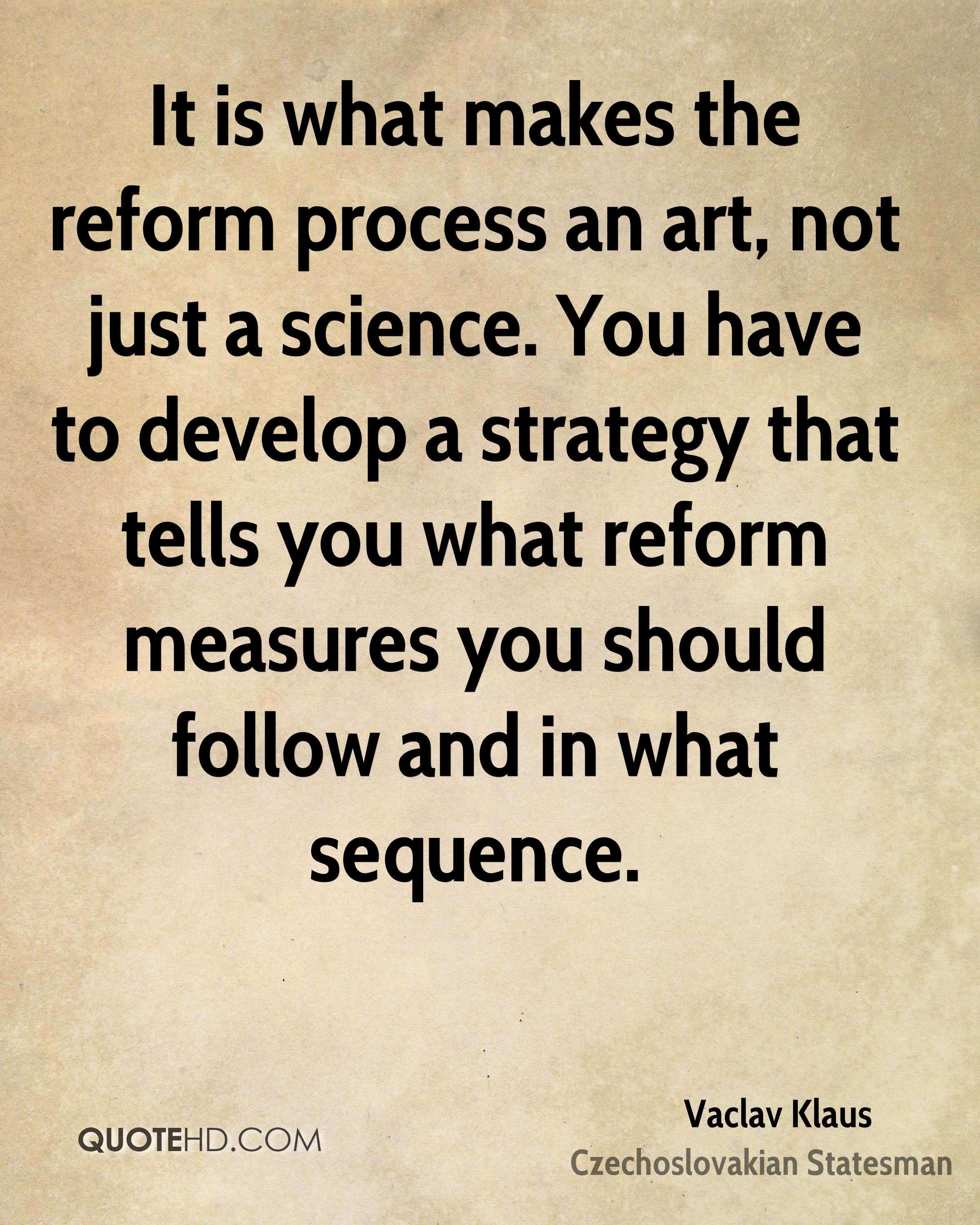 It is what makes the reform process an art, not just a science. You have to develop a strategy that tells you what reform measures you should follow and in what sequence.