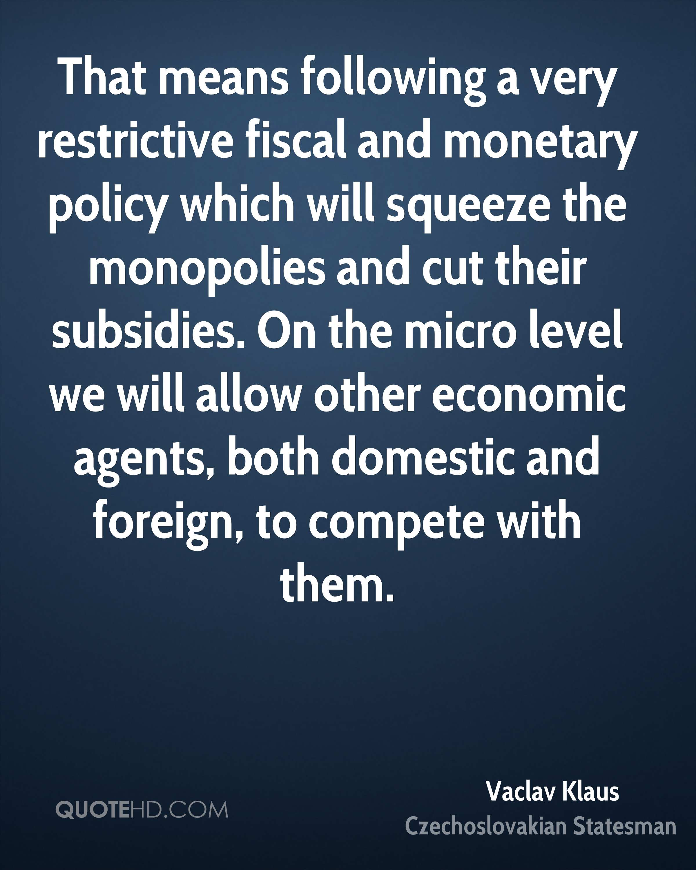 That means following a very restrictive fiscal and monetary policy which will squeeze the monopolies and cut their subsidies. On the micro level we will allow other economic agents, both domestic and foreign, to compete with them.