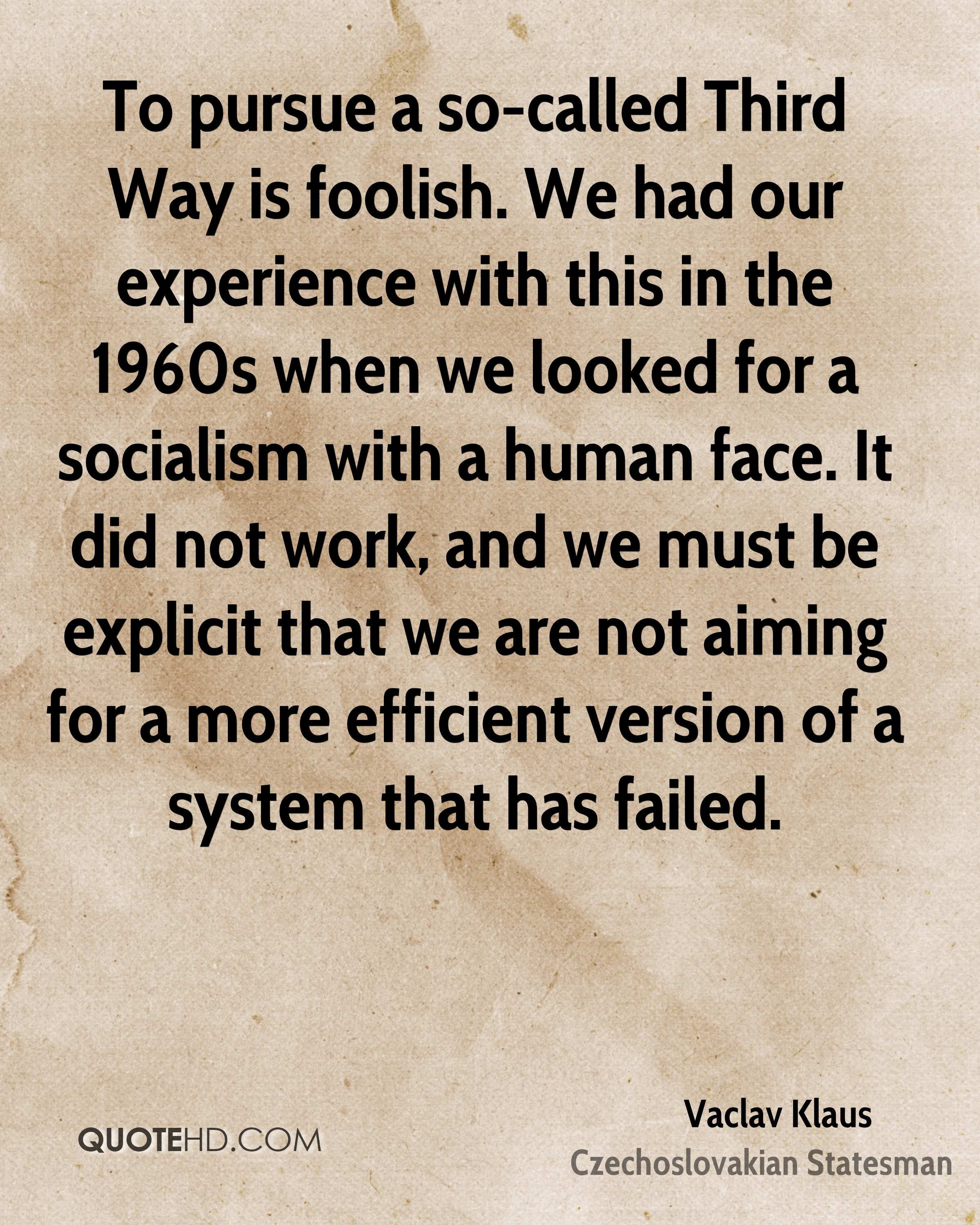 To pursue a so-called Third Way is foolish. We had our experience with this in the 1960s when we looked for a socialism with a human face. It did not work, and we must be explicit that we are not aiming for a more efficient version of a system that has failed.