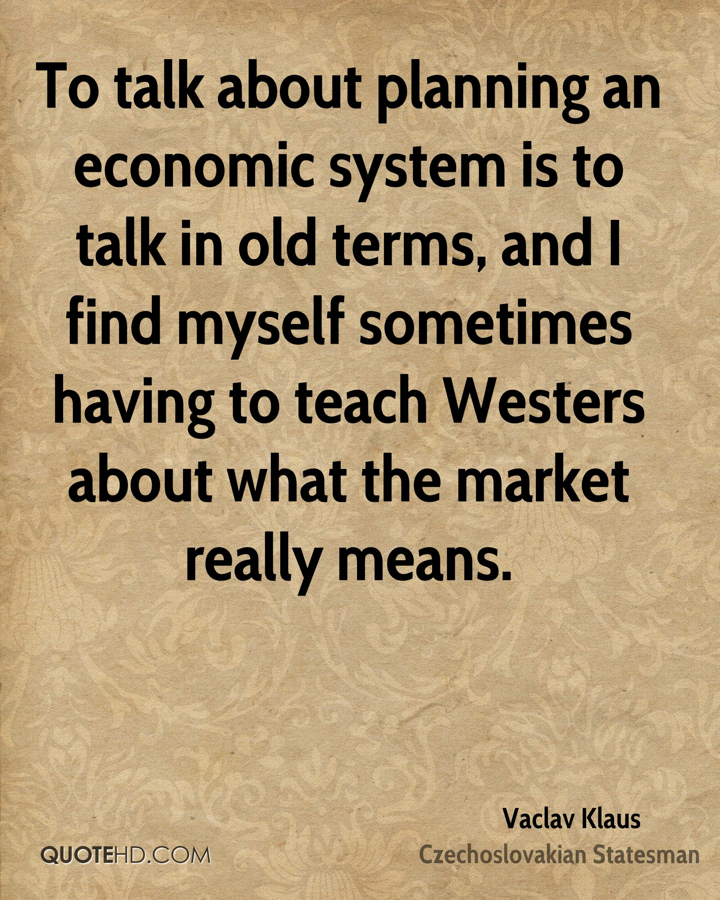 To talk about planning an economic system is to talk in old terms, and I find myself sometimes having to teach Westers about what the market really means.