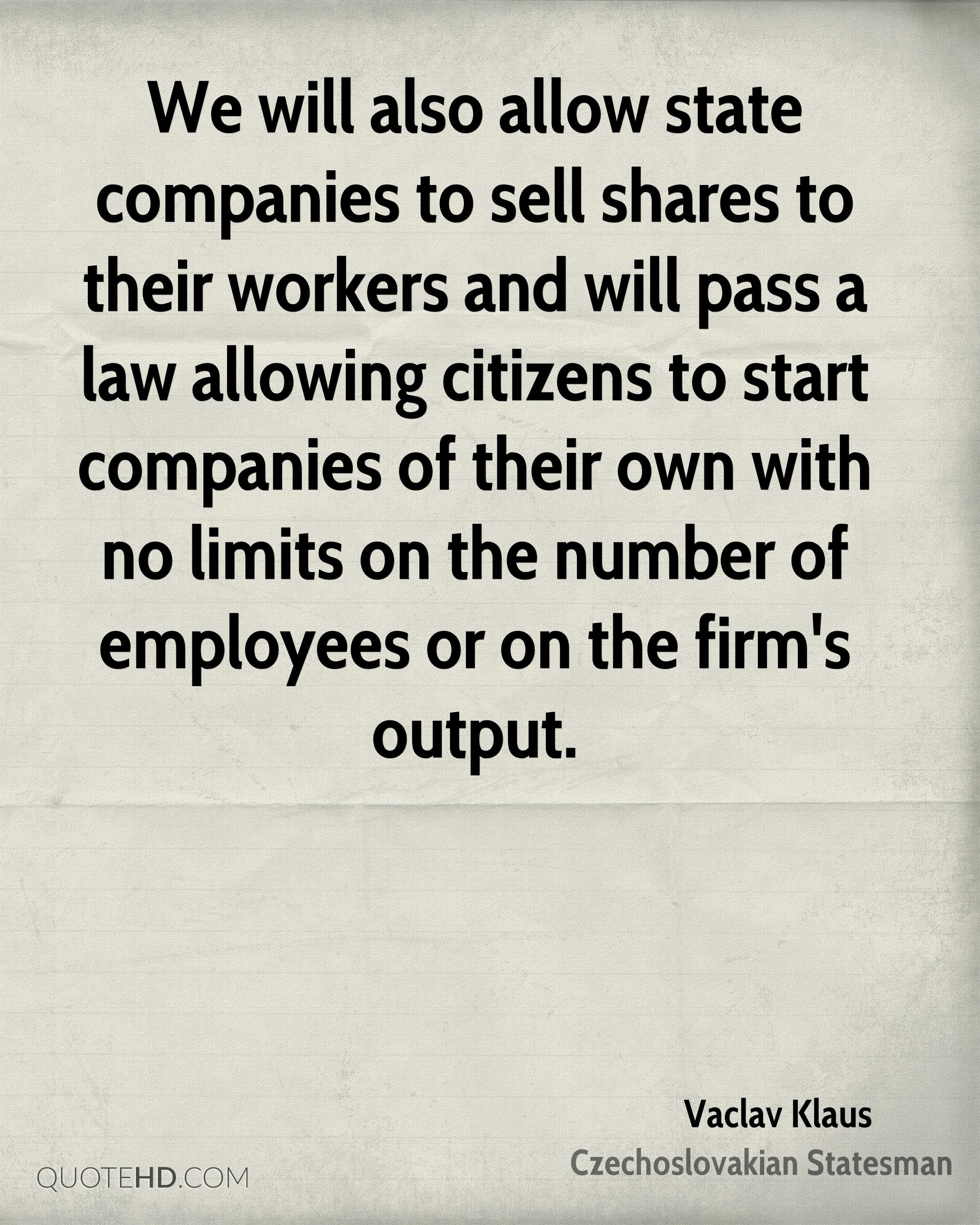 We will also allow state companies to sell shares to their workers and will pass a law allowing citizens to start companies of their own with no limits on the number of employees or on the firm's output.