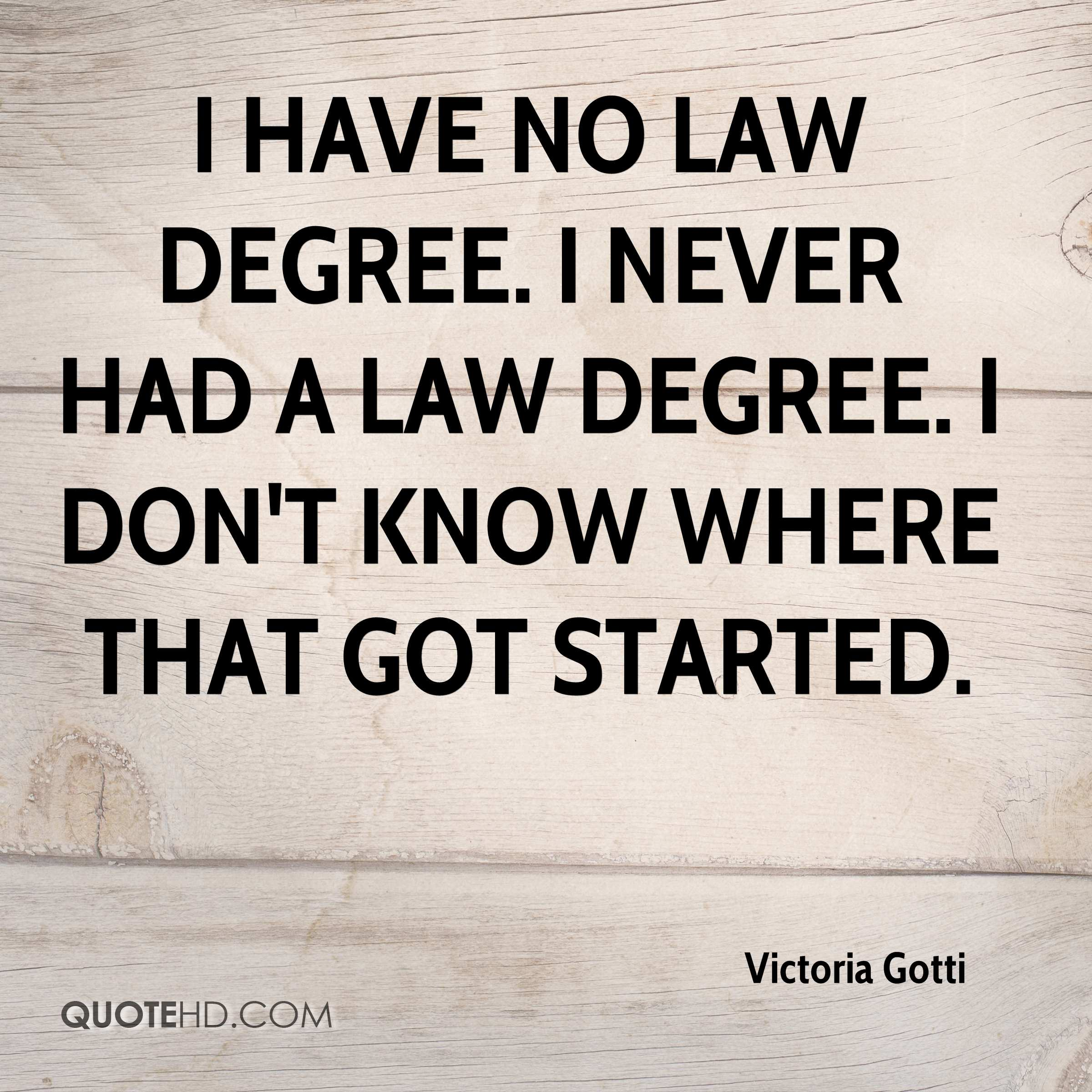 I have no law degree. I never had a law degree. I don't know where that got started.