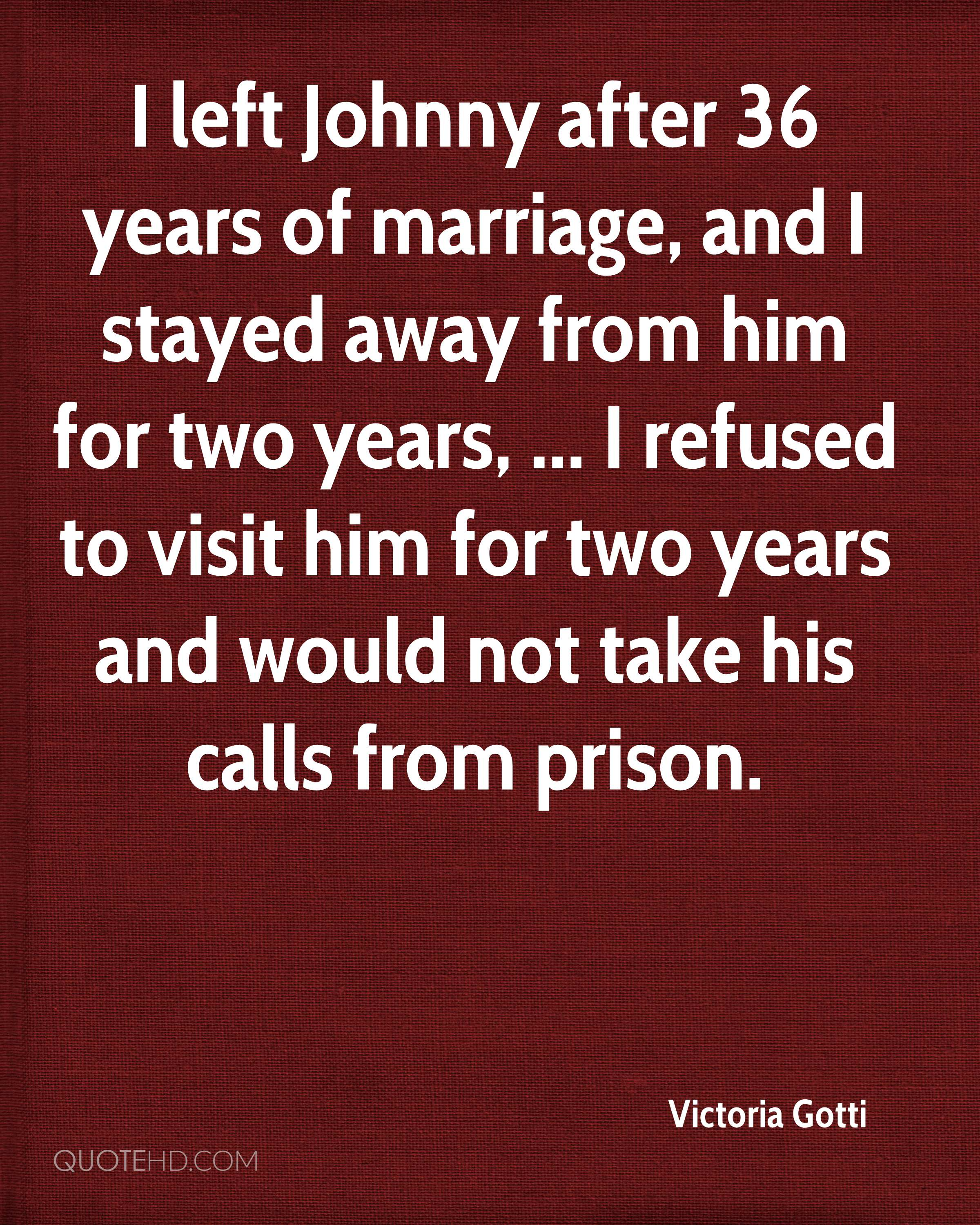 I left Johnny after 36 years of marriage, and I stayed away from him for two years, ... I refused to visit him for two years and would not take his calls from prison.