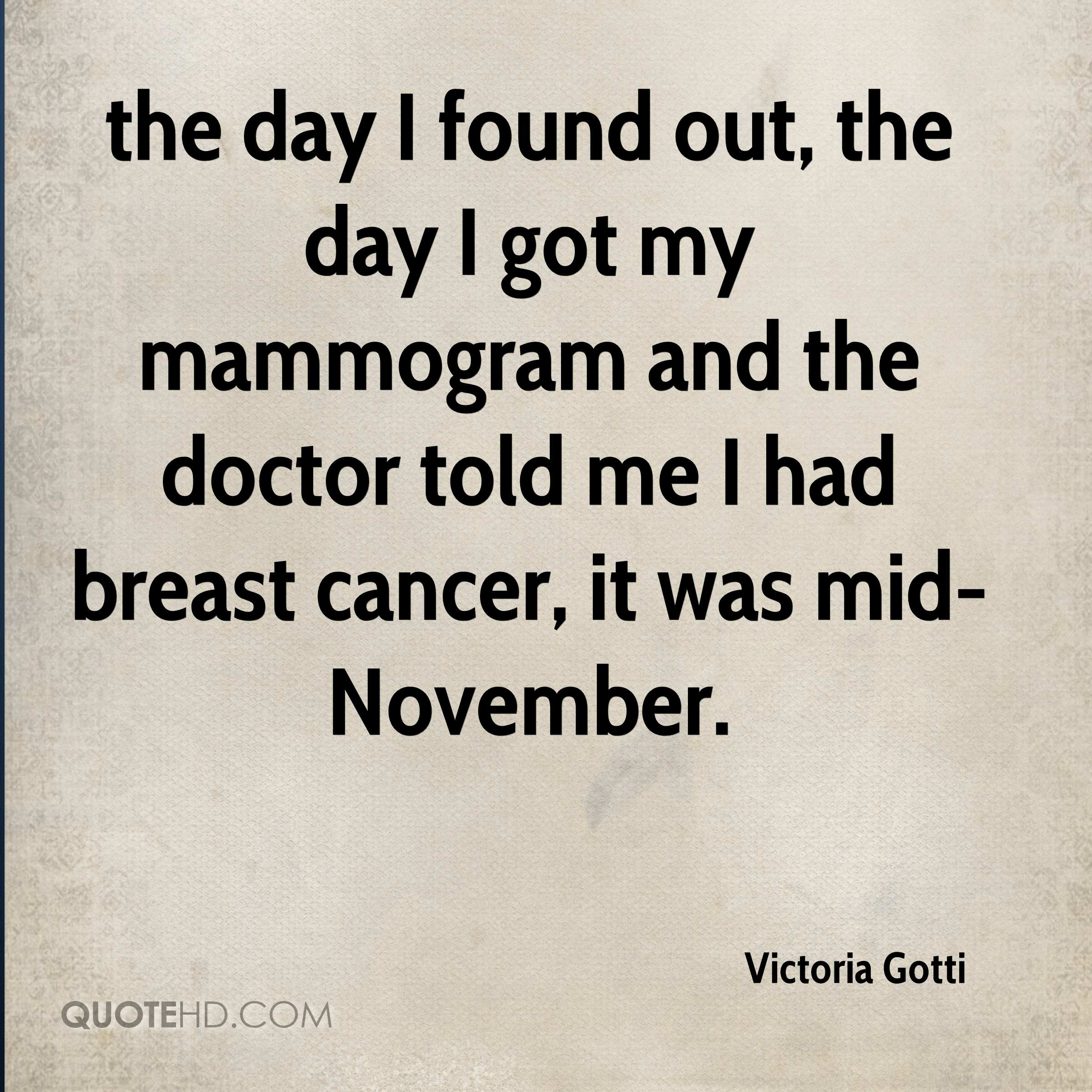 the day I found out, the day I got my mammogram and the doctor told me I had breast cancer, it was mid-November.