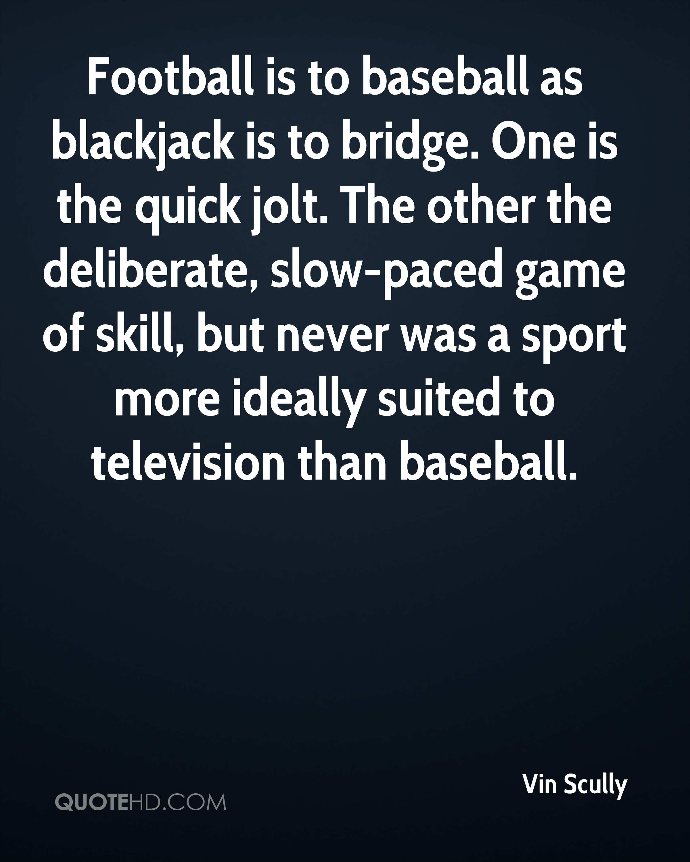 Football is to baseball as blackjack is to bridge. One is the quick jolt. The other the deliberate, slow-paced game of skill, but never was a sport more ideally suited to television than baseball.
