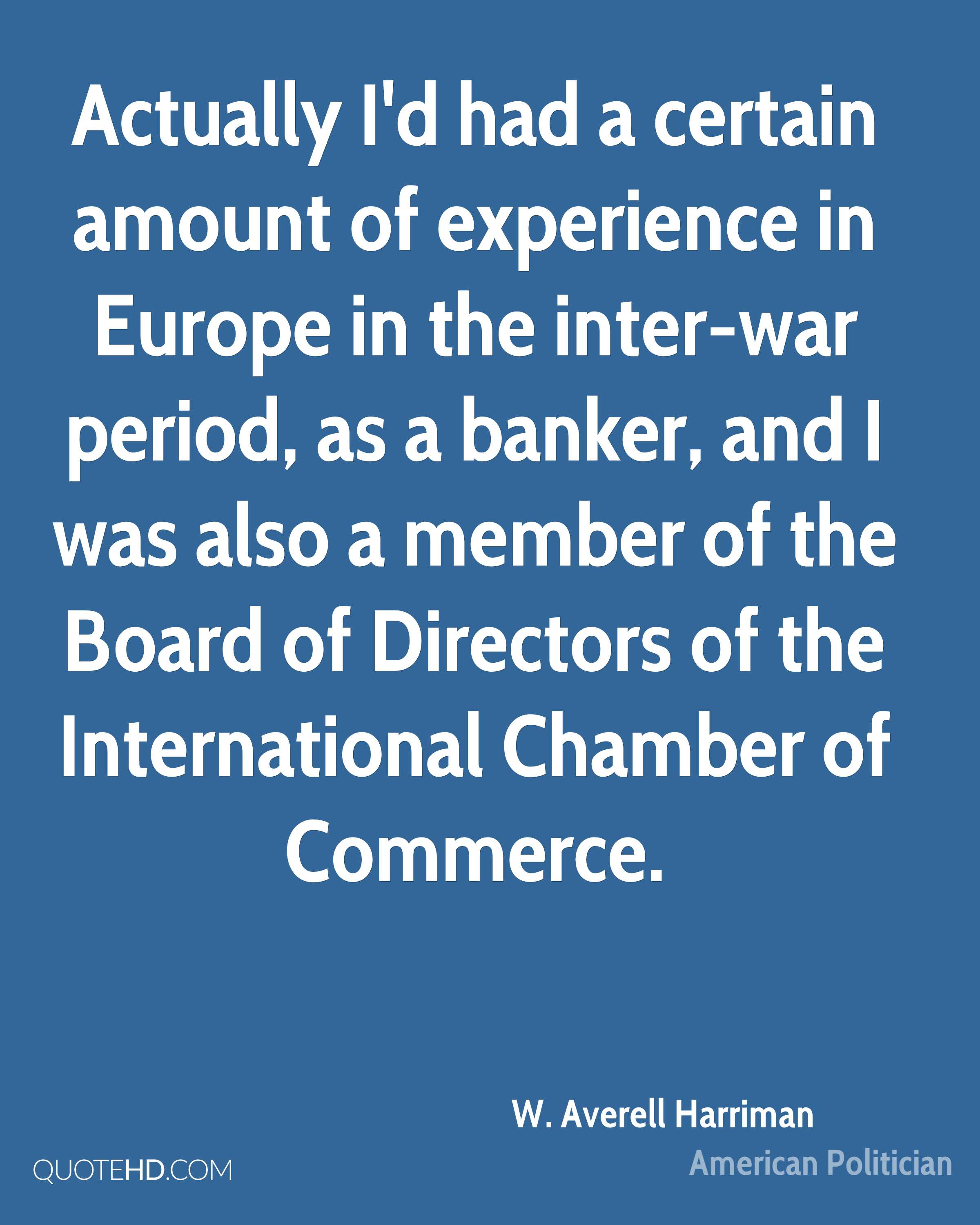Actually I'd had a certain amount of experience in Europe in the inter-war period, as a banker, and I was also a member of the Board of Directors of the International Chamber of Commerce.