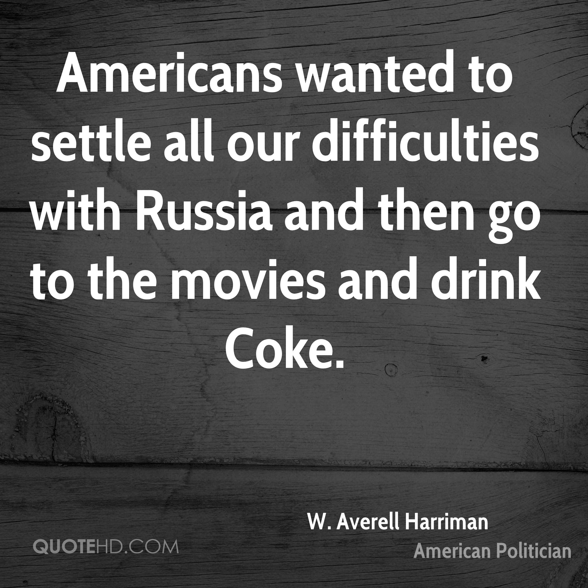 Americans wanted to settle all our difficulties with Russia and then go to the movies and drink Coke.