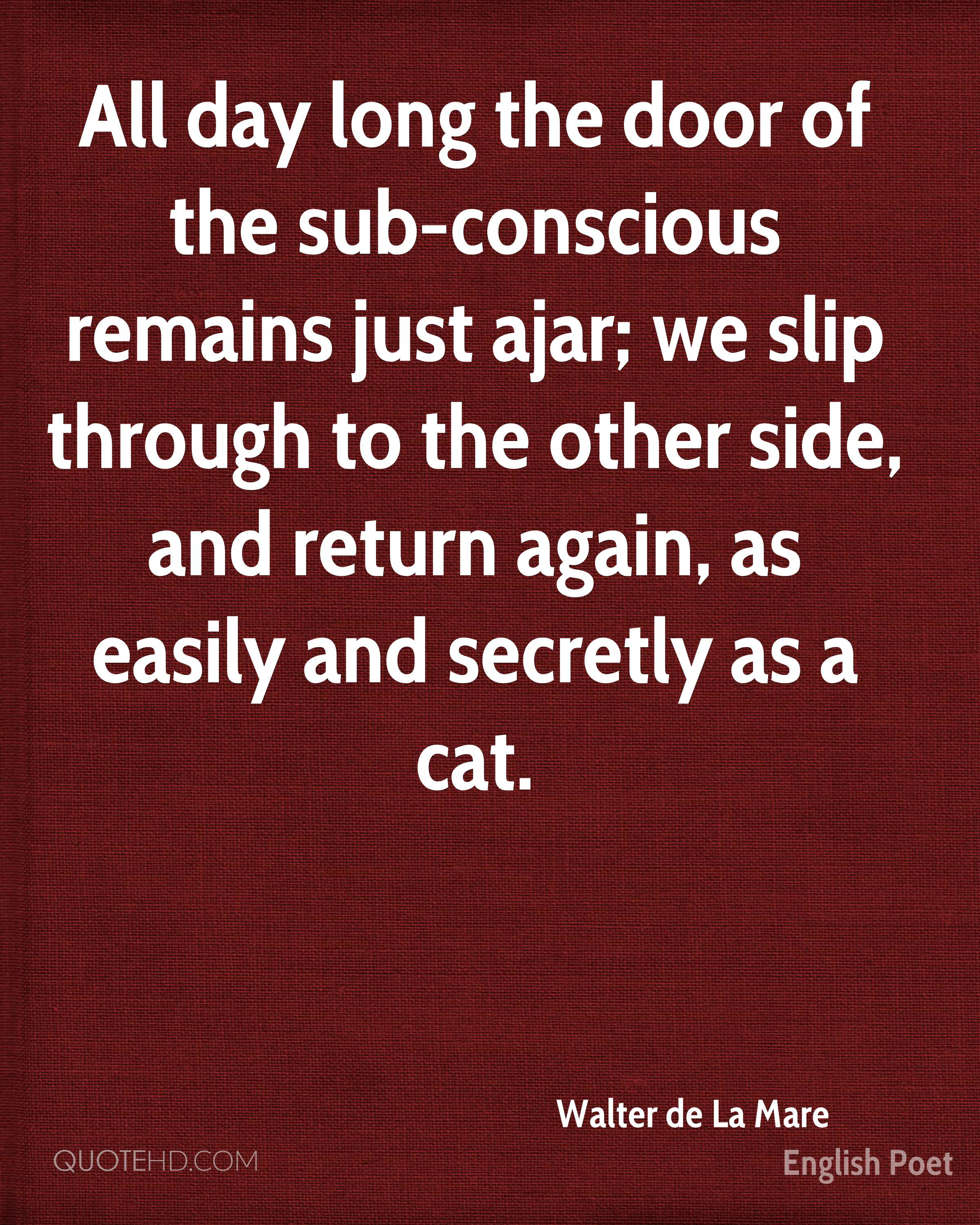 All day long the door of the sub-conscious remains just ajar; we slip through to the other side, and return again, as easily and secretly as a cat.