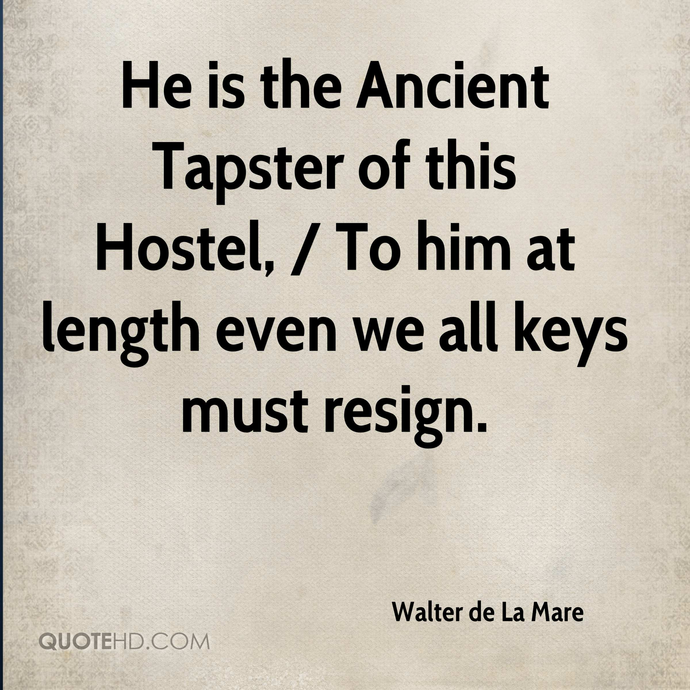 He is the Ancient Tapster of this Hostel, / To him at length even we all keys must resign.