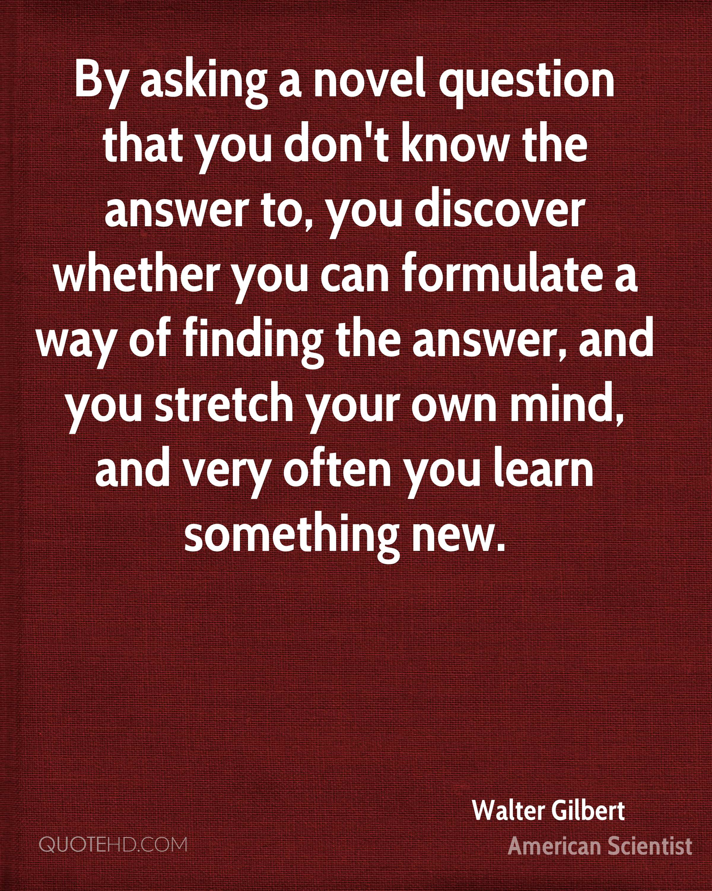 By asking a novel question that you don't know the answer to, you discover whether you can formulate a way of finding the answer, and you stretch your own mind, and very often you learn something new.