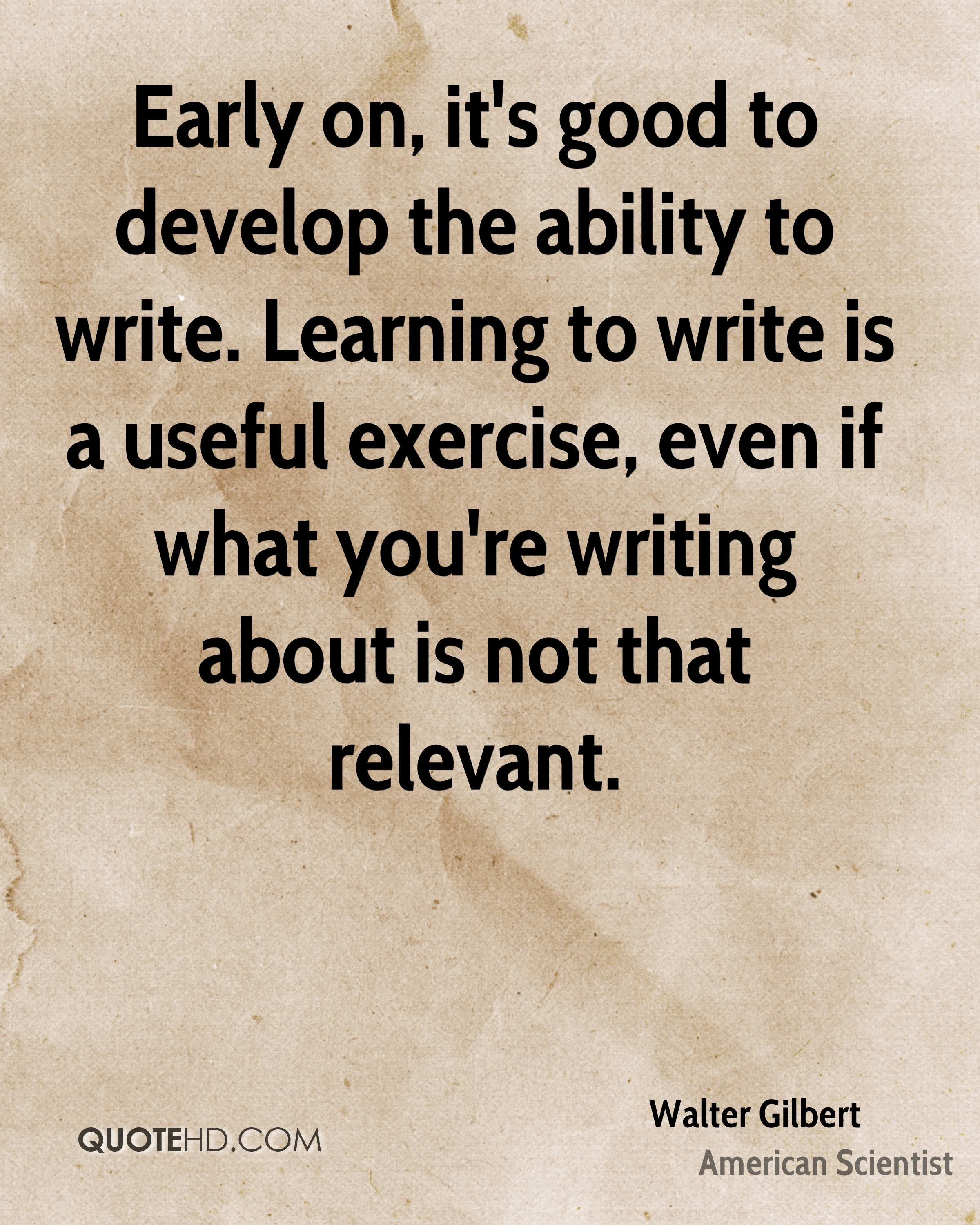 Early on, it's good to develop the ability to write. Learning to write is a useful exercise, even if what you're writing about is not that relevant.