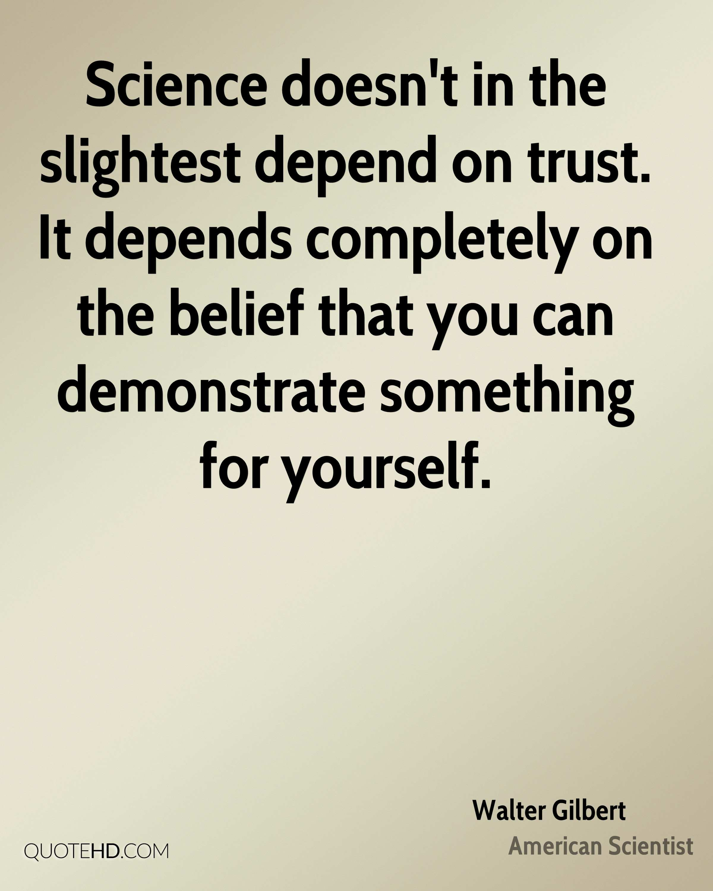 Science doesn't in the slightest depend on trust. It depends completely on the belief that you can demonstrate something for yourself.
