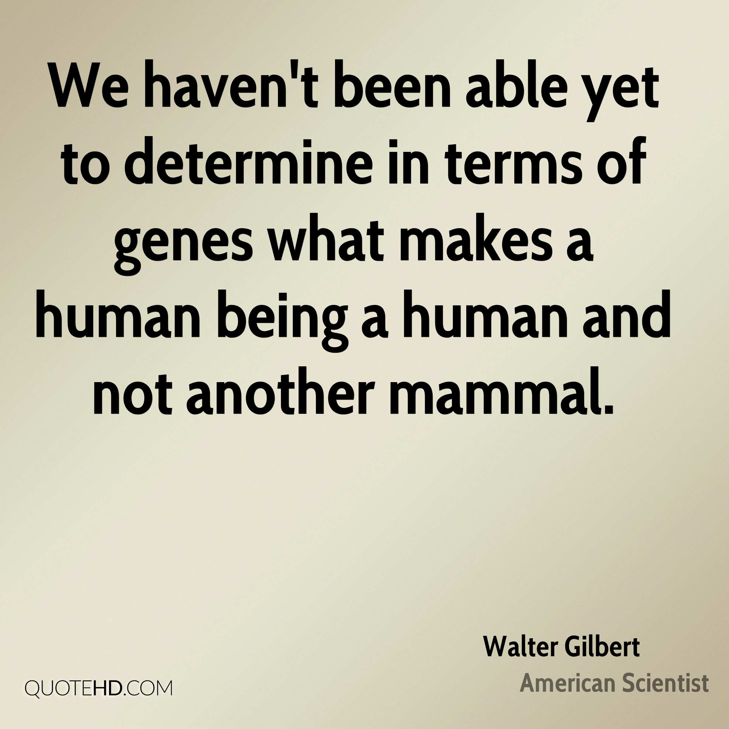 We haven't been able yet to determine in terms of genes what makes a human being a human and not another mammal.