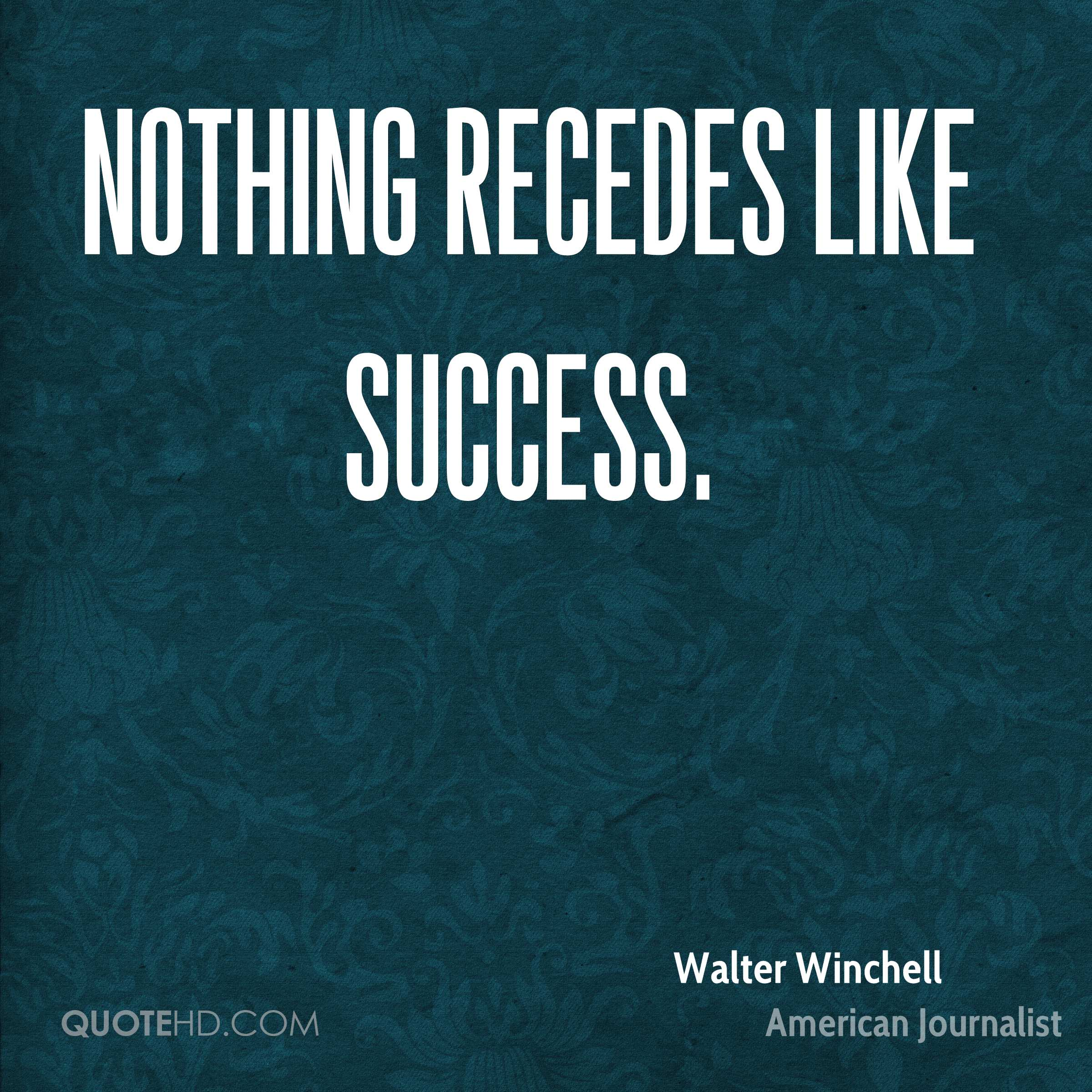 Nothing recedes like success.