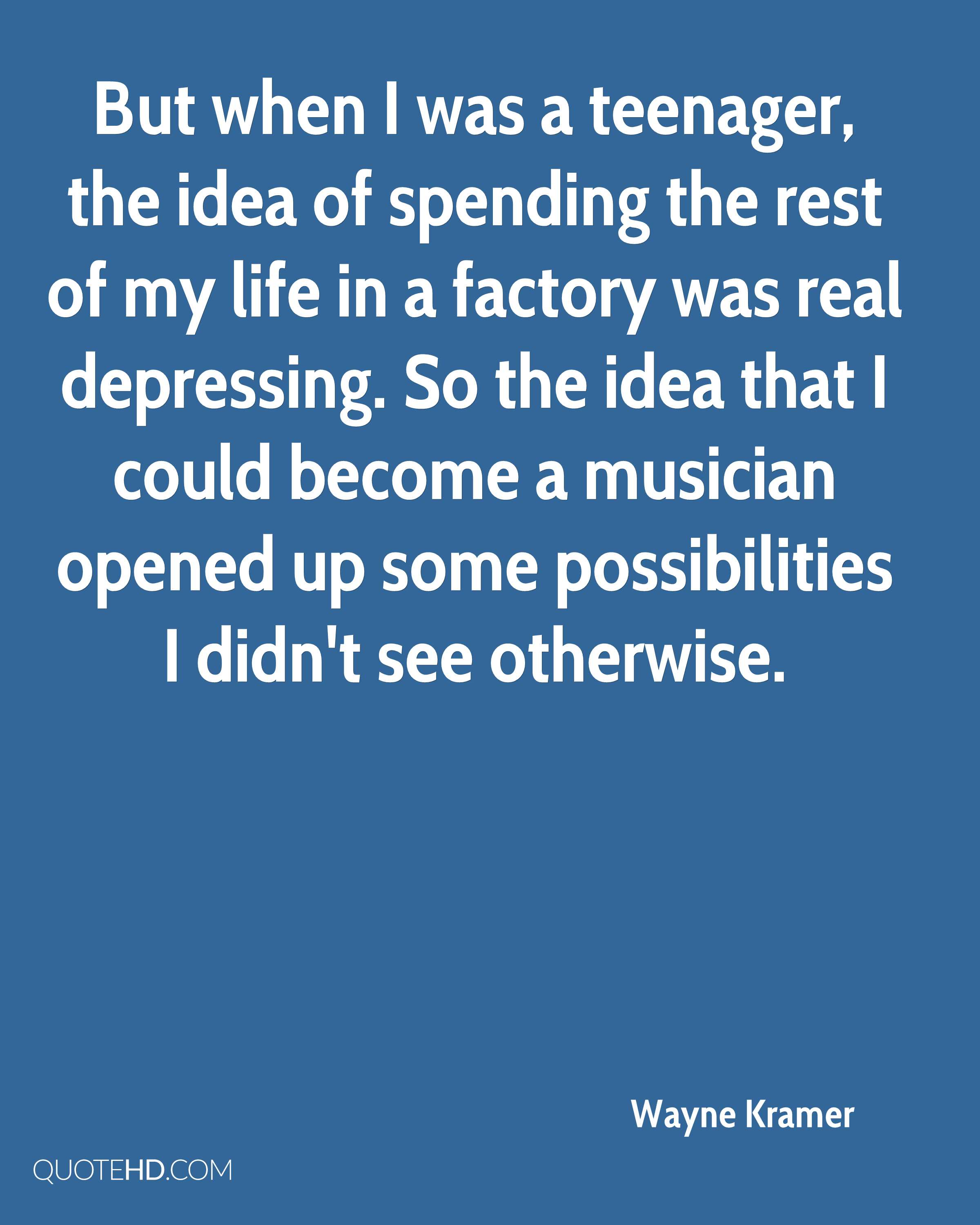 But when I was a teenager, the idea of spending the rest of my life in a factory was real depressing. So the idea that I could become a musician opened up some possibilities I didn't see otherwise.