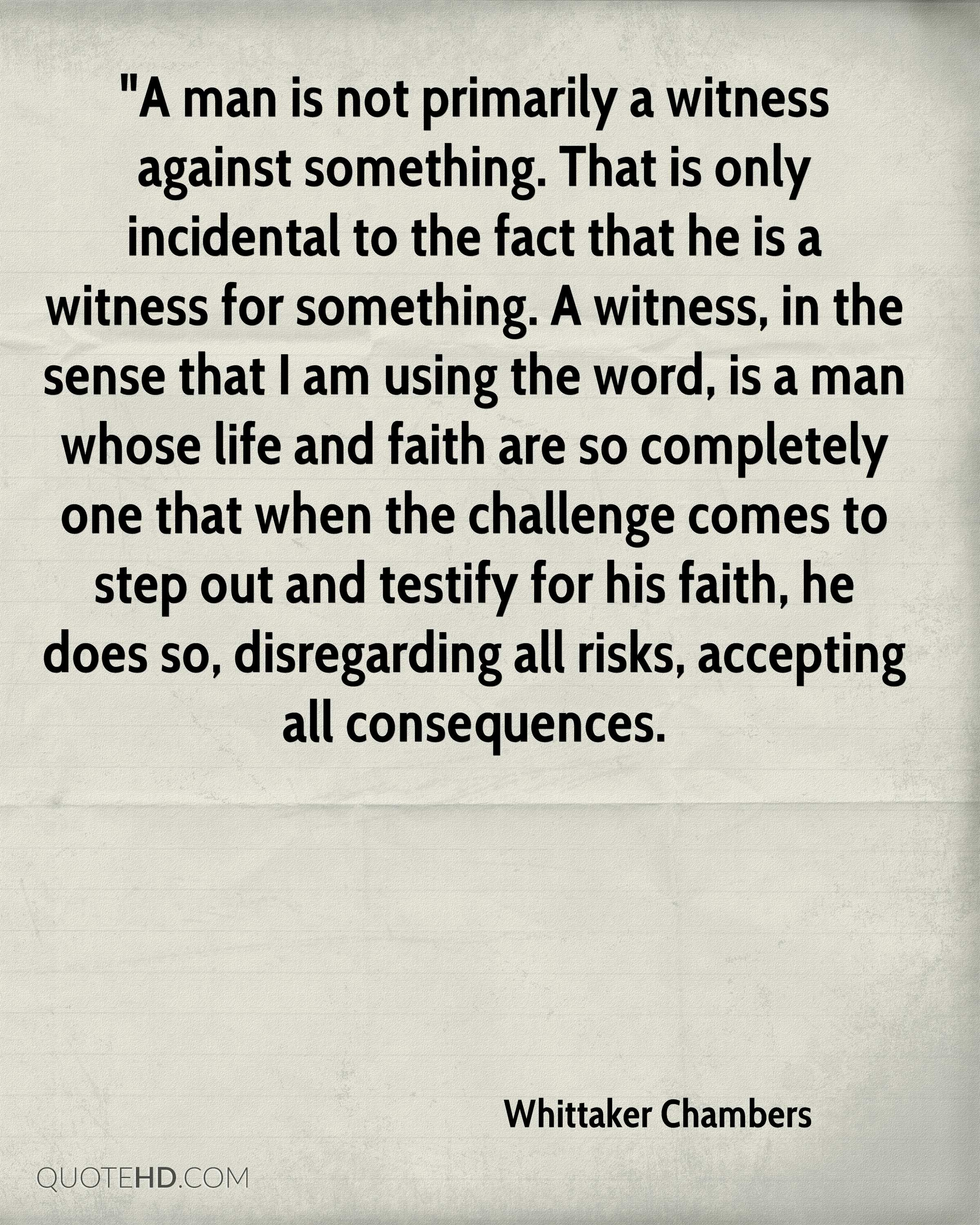 """""""A man is not primarily a witness against something. That is only incidental to the fact that he is a witness for something. A witness, in the sense that I am using the word, is a man whose life and faith are so completely one that when the challenge comes to step out and testify for his faith, he does so, disregarding all risks, accepting all consequences."""