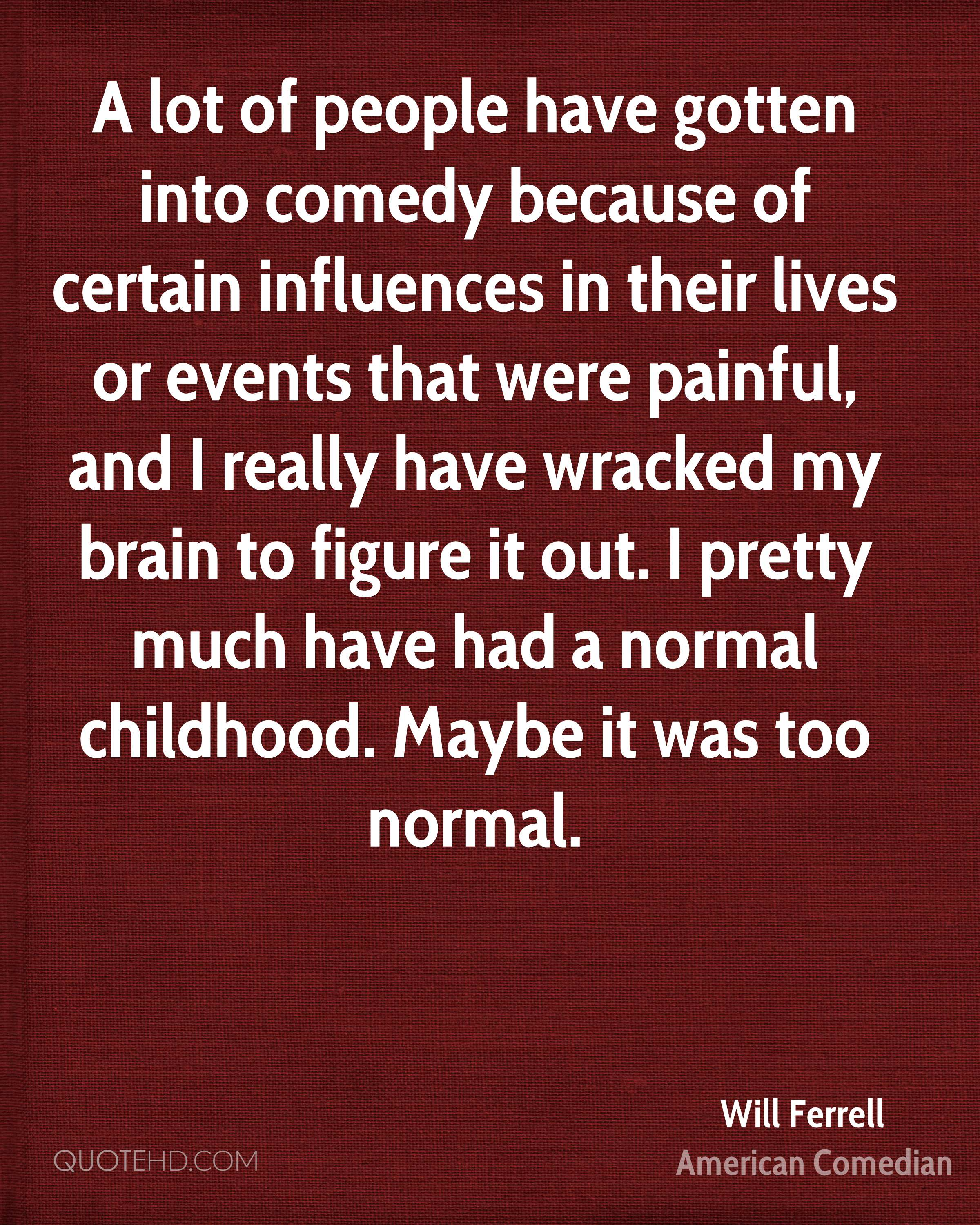 A lot of people have gotten into comedy because of certain influences in their lives or events that were painful, and I really have wracked my brain to figure it out. I pretty much have had a normal childhood. Maybe it was too normal.