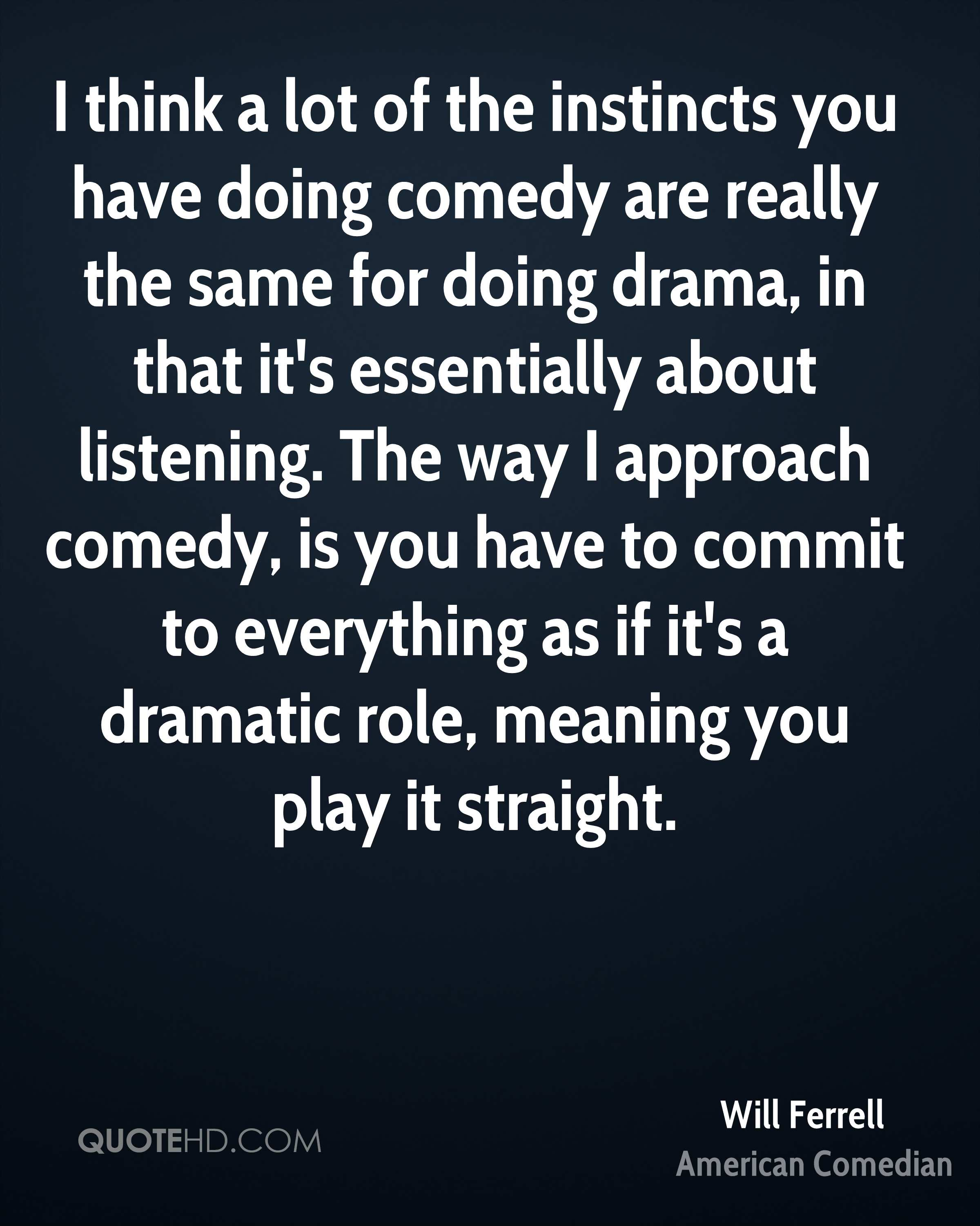 I think a lot of the instincts you have doing comedy are really the same for doing drama, in that it's essentially about listening. The way I approach comedy, is you have to commit to everything as if it's a dramatic role, meaning you play it straight.