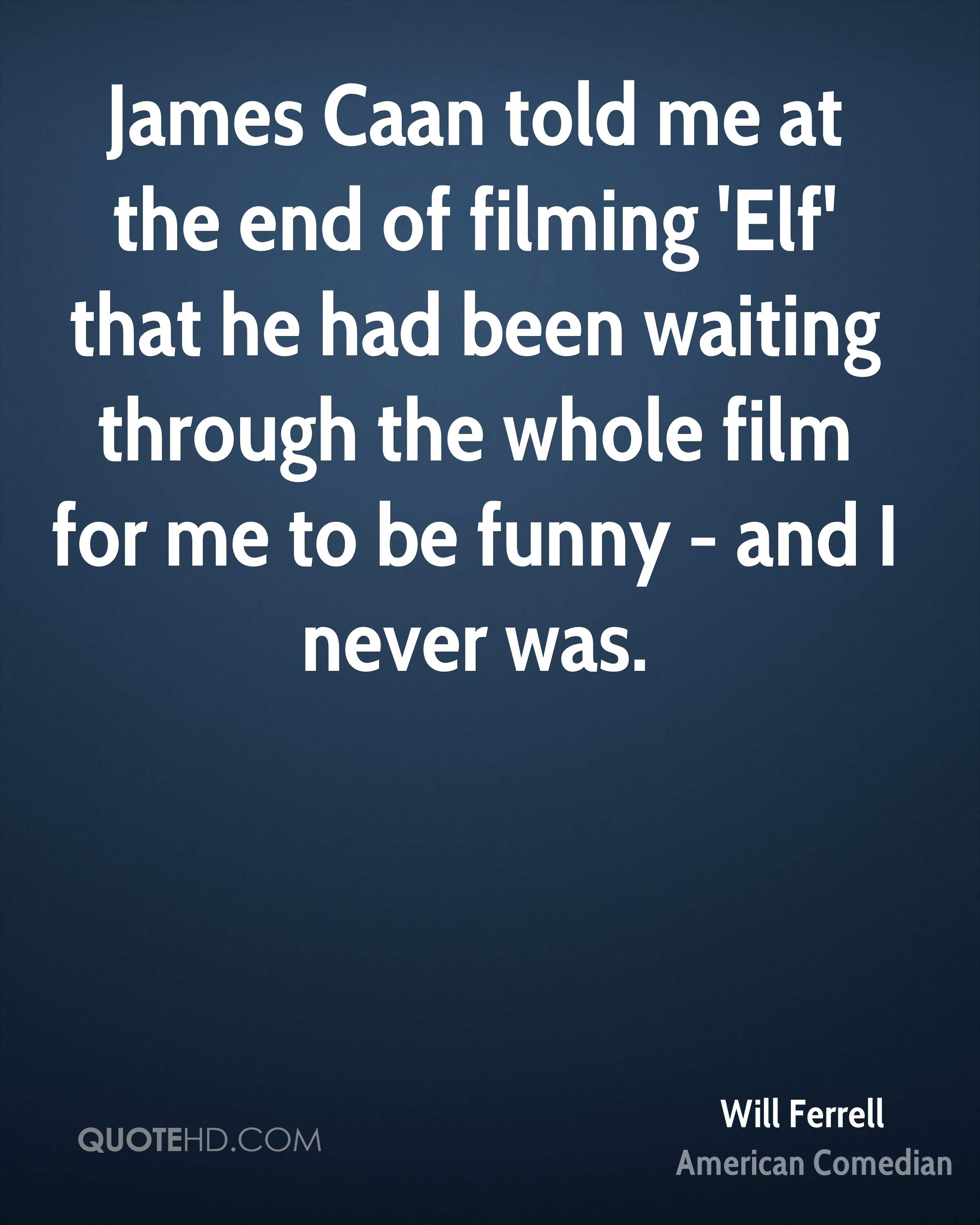 James Caan told me at the end of filming 'Elf' that he had been waiting through the whole film for me to be funny - and I never was.