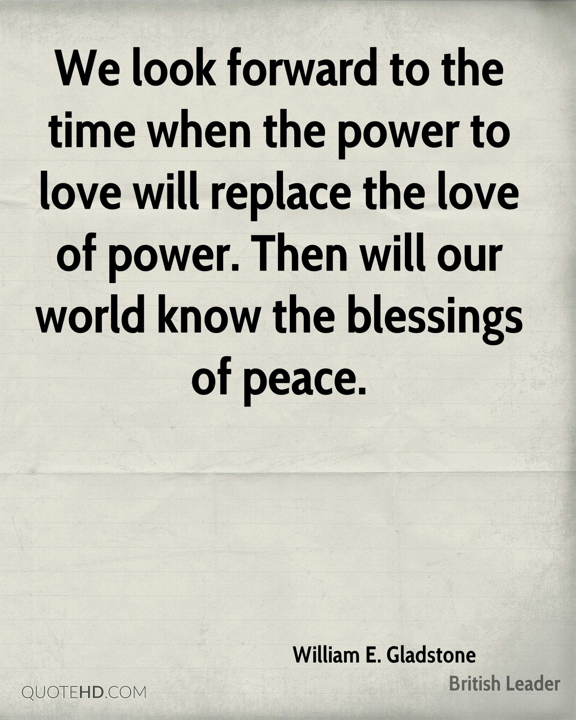 We look forward to the time when the power to love will replace the love of power. Then will our world know the blessings of peace.