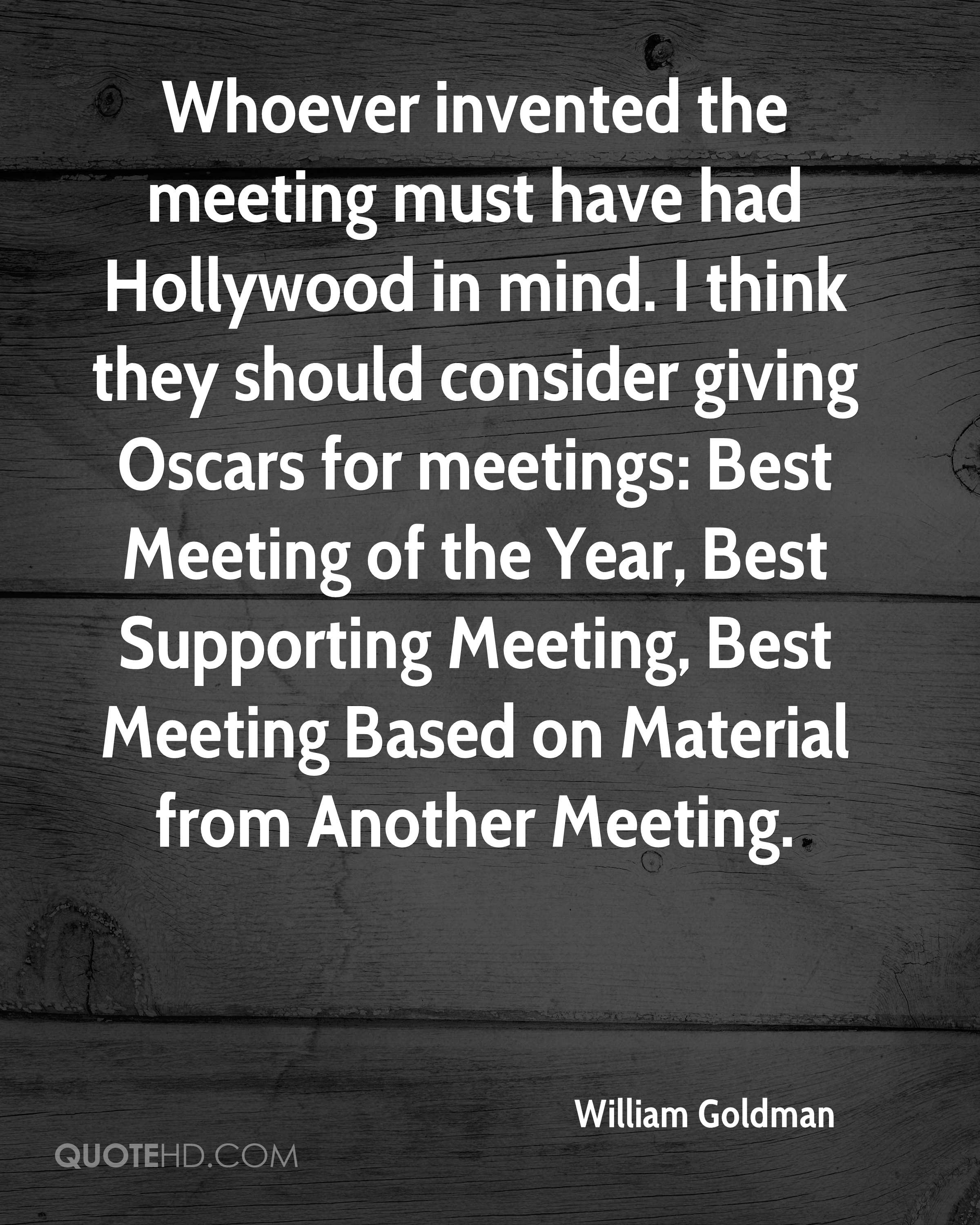 Whoever invented the meeting must have had Hollywood in mind. I think they should consider giving Oscars for meetings: Best Meeting of the Year, Best Supporting Meeting, Best Meeting Based on Material from Another Meeting.