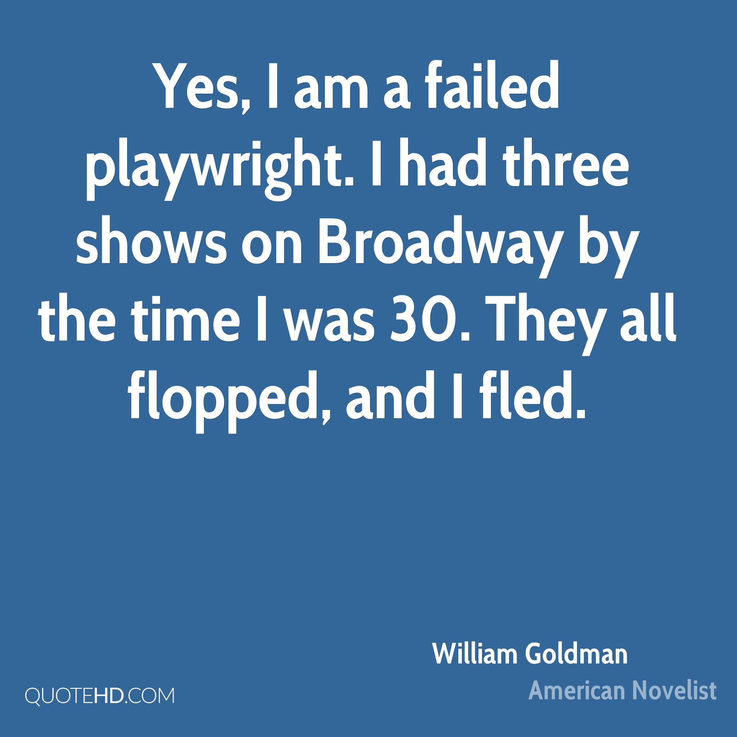 Yes, I am a failed playwright. I had three shows on Broadway by the time I was 30. They all flopped, and I fled.
