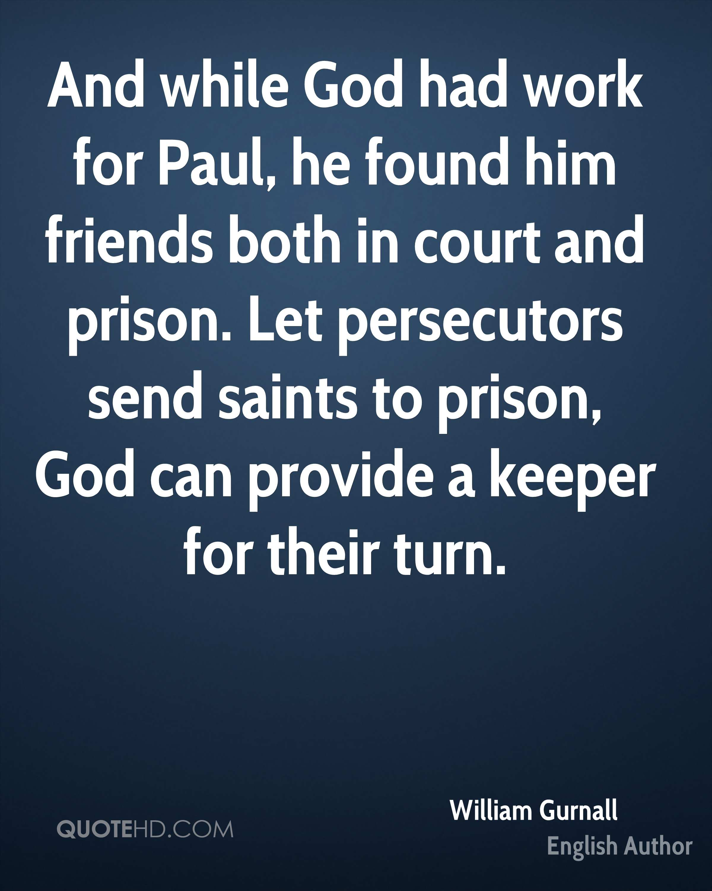 And while God had work for Paul, he found him friends both in court and prison. Let persecutors send saints to prison, God can provide a keeper for their turn.