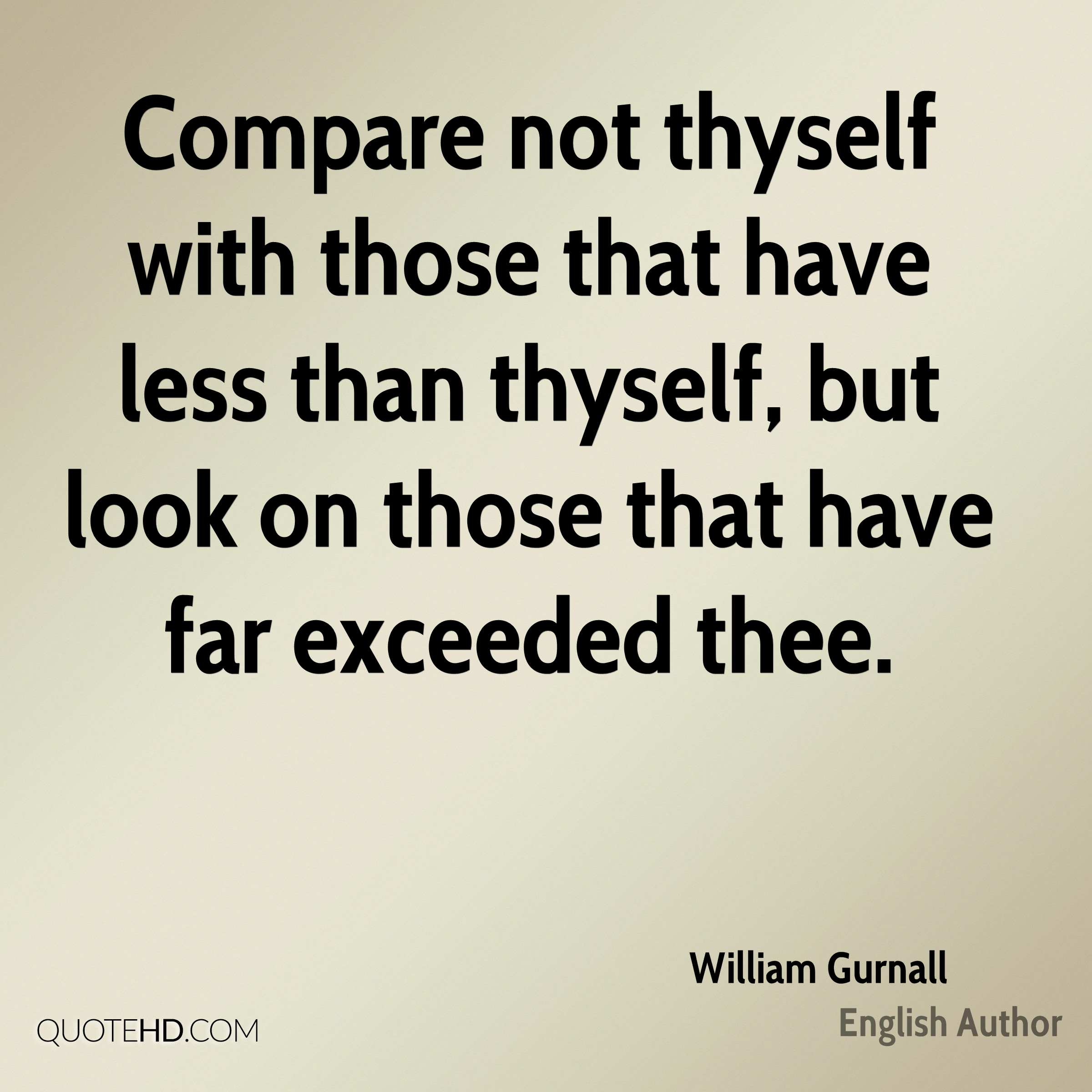Compare not thyself with those that have less than thyself, but look on those that have far exceeded thee.