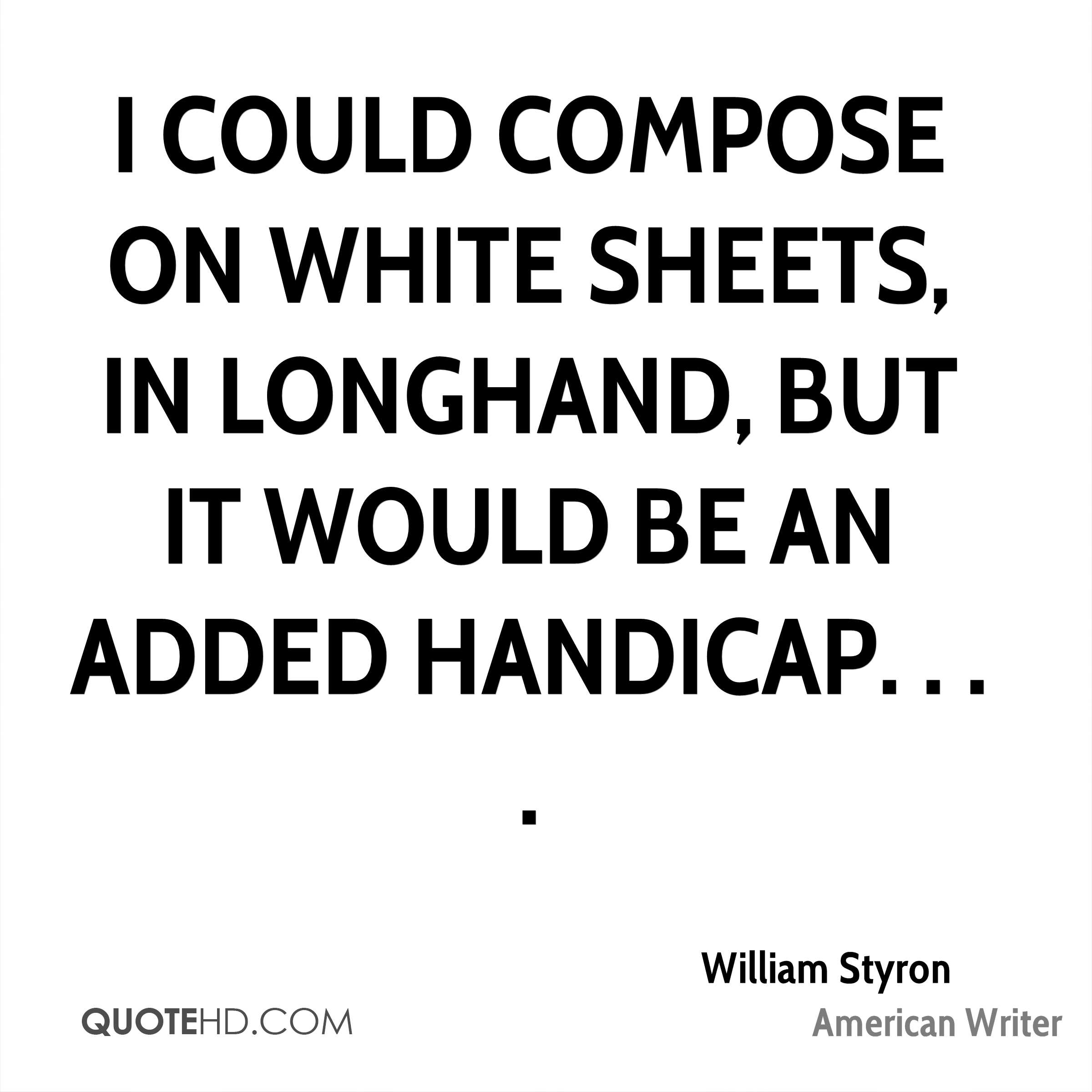 I could compose on white sheets, in longhand, but it would be an added handicap. . . .