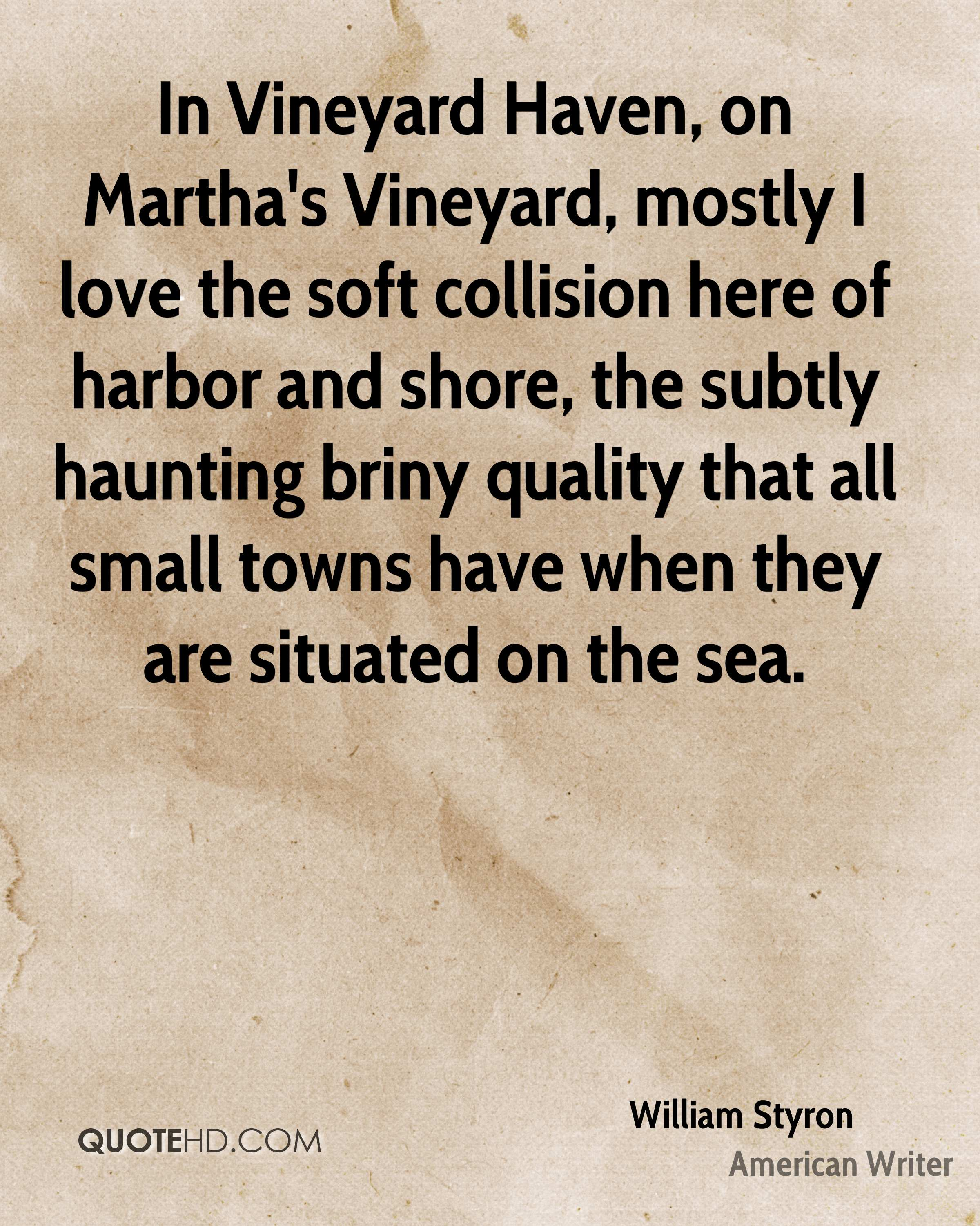 In Vineyard Haven, on Martha's Vineyard, mostly I love the soft collision here of harbor and shore, the subtly haunting briny quality that all small towns have when they are situated on the sea.