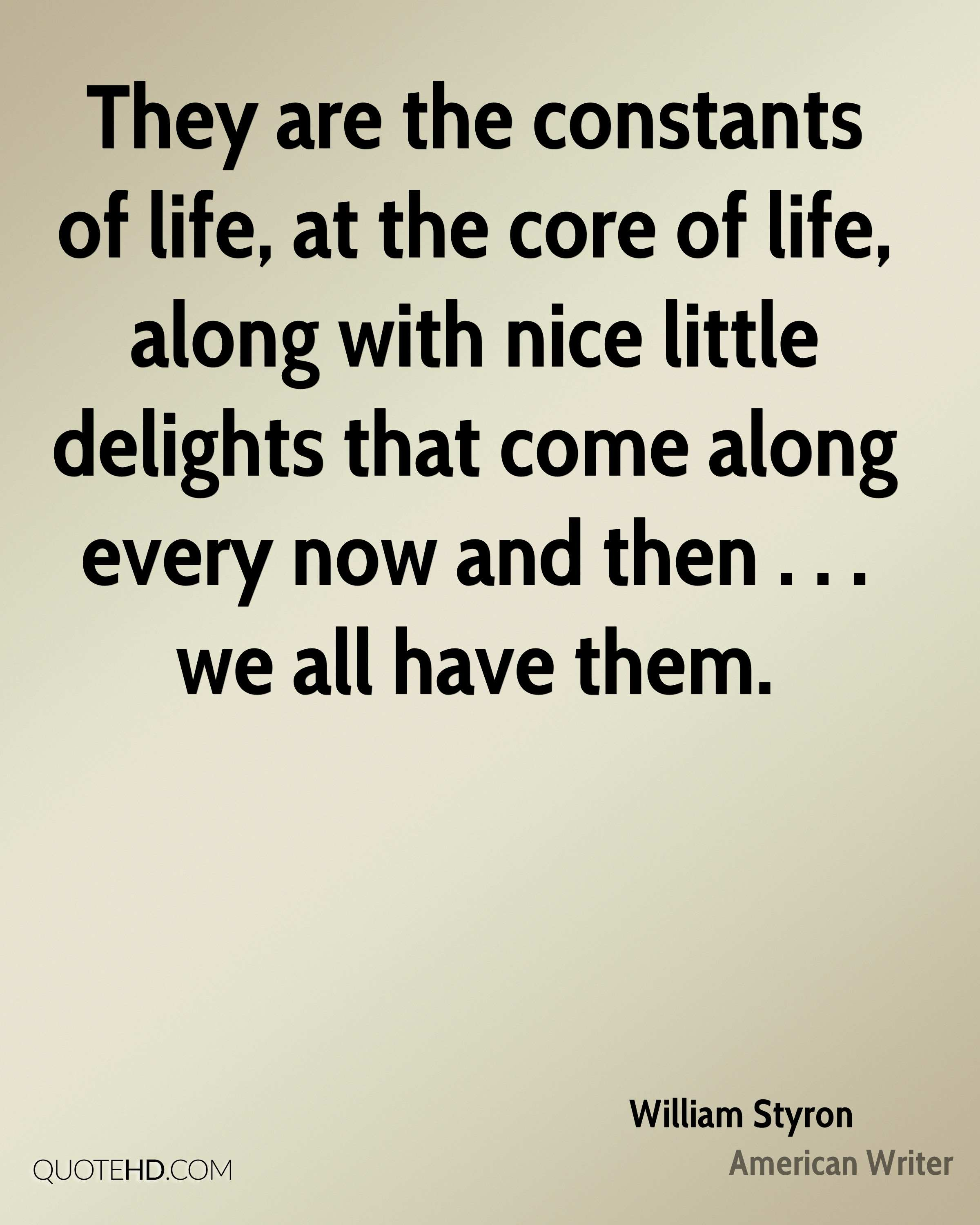 They are the constants of life, at the core of life, along with nice little delights that come along every now and then . . . we all have them.