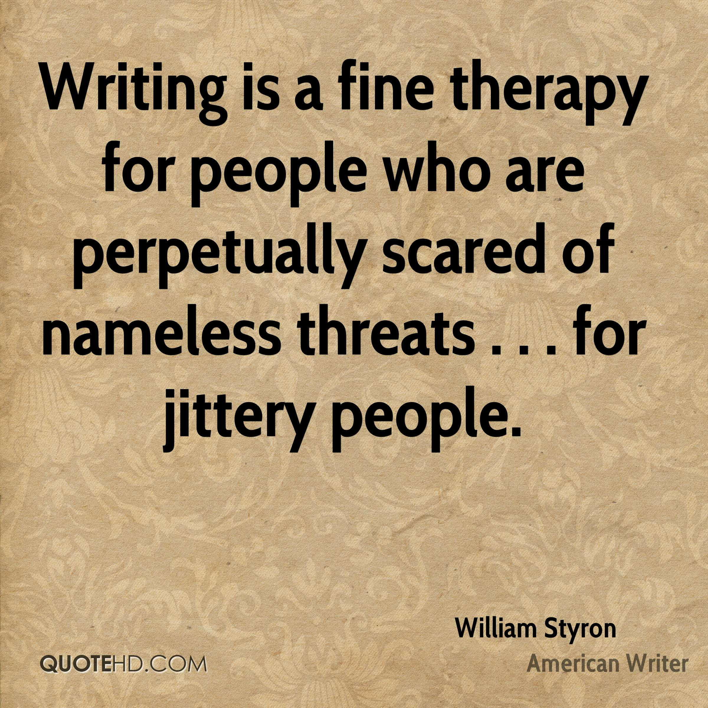 Writing is a fine therapy for people who are perpetually scared of nameless threats . . . for jittery people.