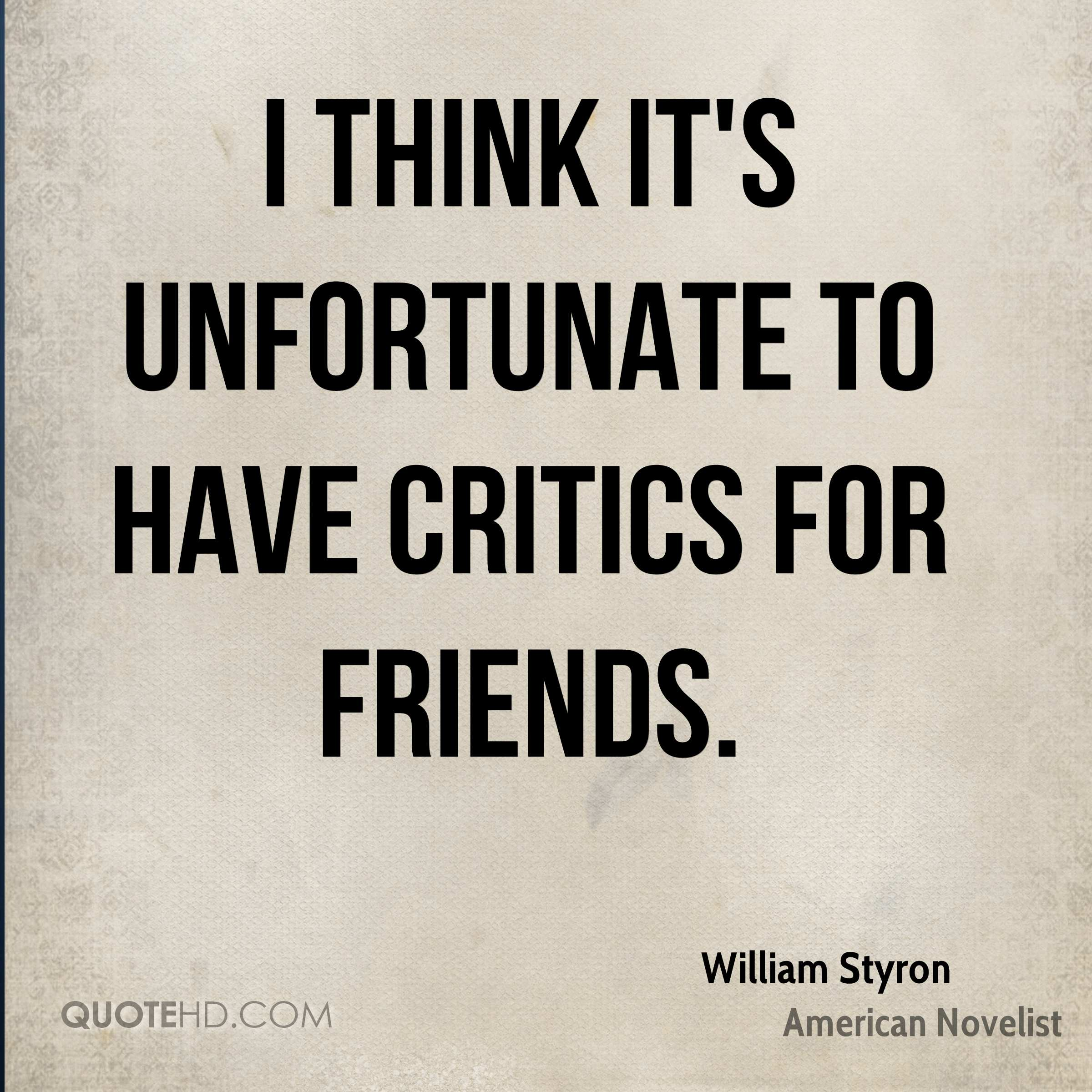 I think it's unfortunate to have critics for friends.