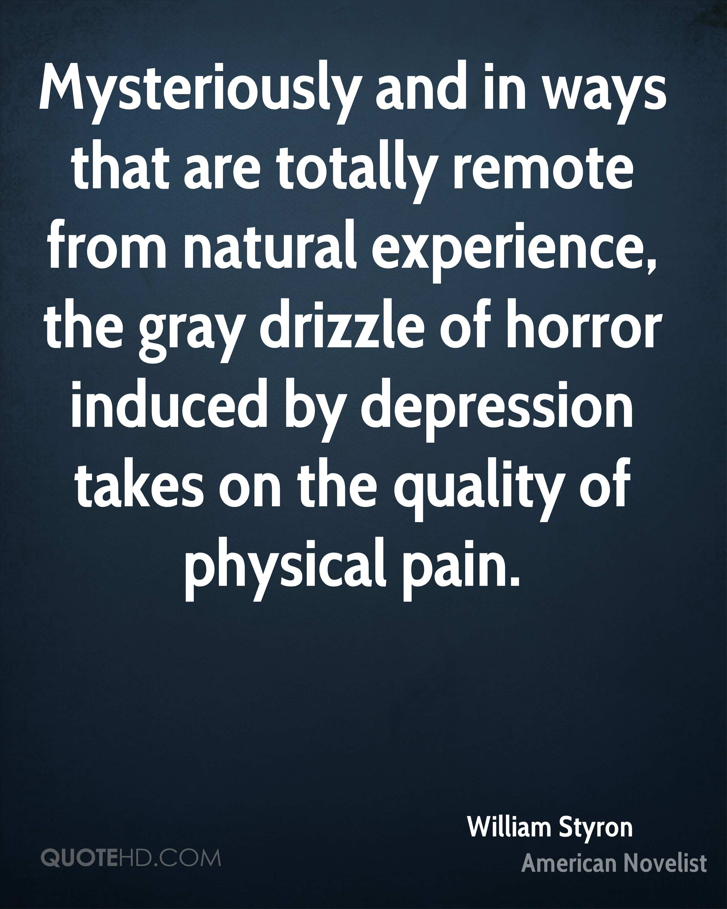 Mysteriously and in ways that are totally remote from natural experience, the gray drizzle of horror induced by depression takes on the quality of physical pain.