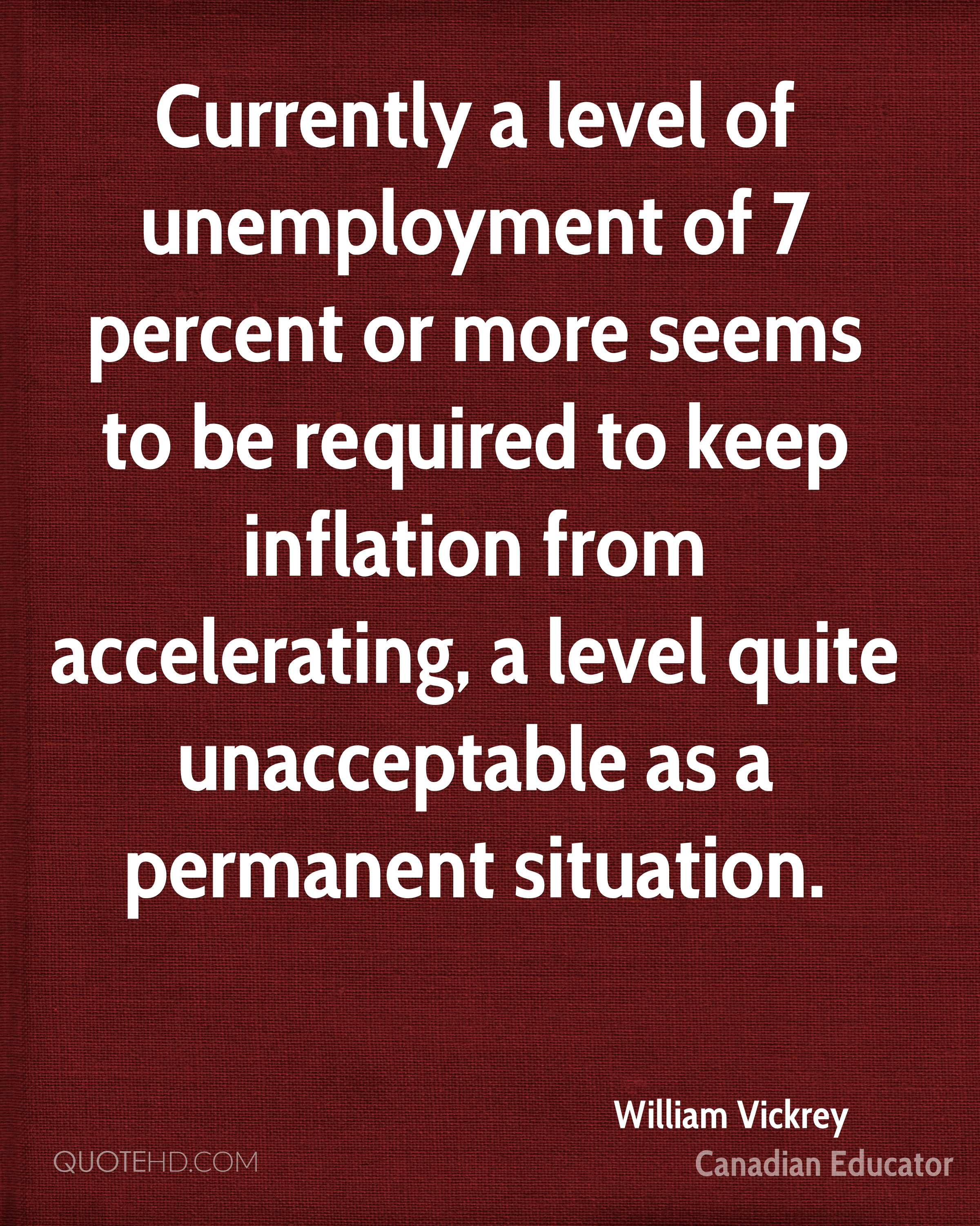Currently a level of unemployment of 7 percent or more seems to be required to keep inflation from accelerating, a level quite unacceptable as a permanent situation.