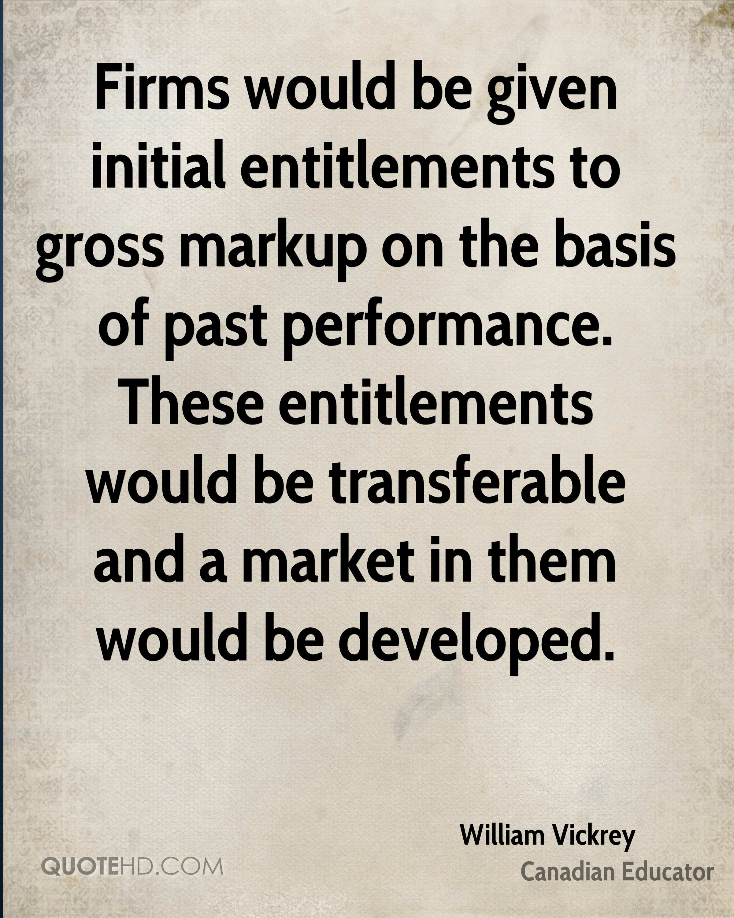 Firms would be given initial entitlements to gross markup on the basis of past performance. These entitlements would be transferable and a market in them would be developed.