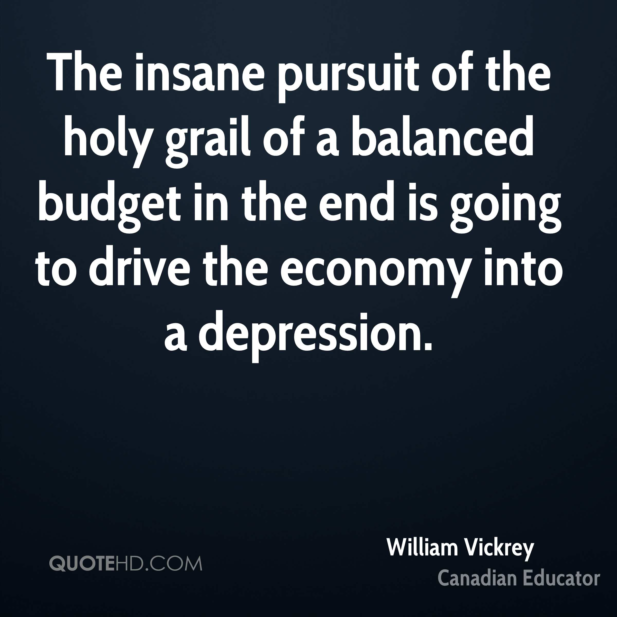 The insane pursuit of the holy grail of a balanced budget in the end is going to drive the economy into a depression.