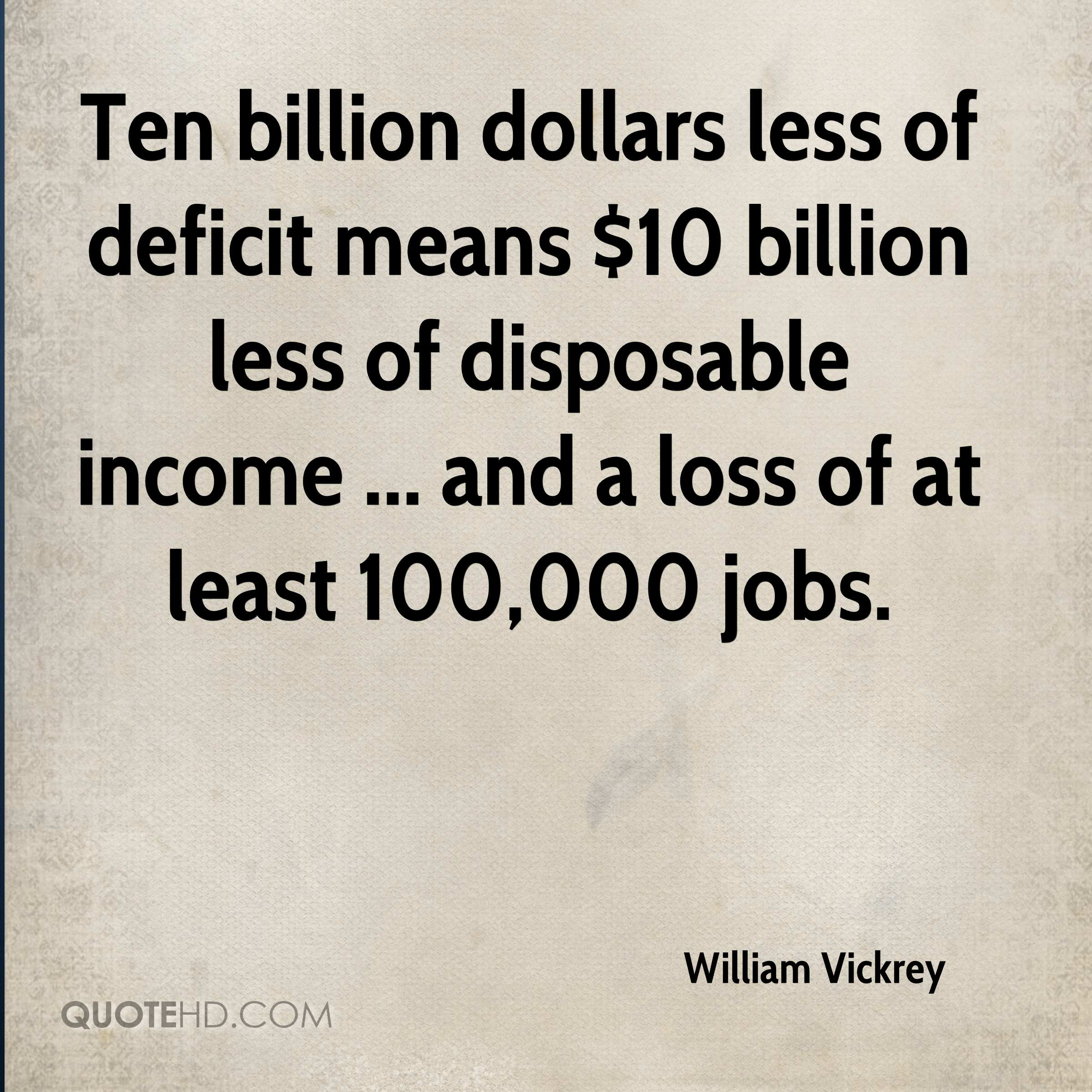 Ten billion dollars less of deficit means $10 billion less of disposable income ... and a loss of at least 100,000 jobs.