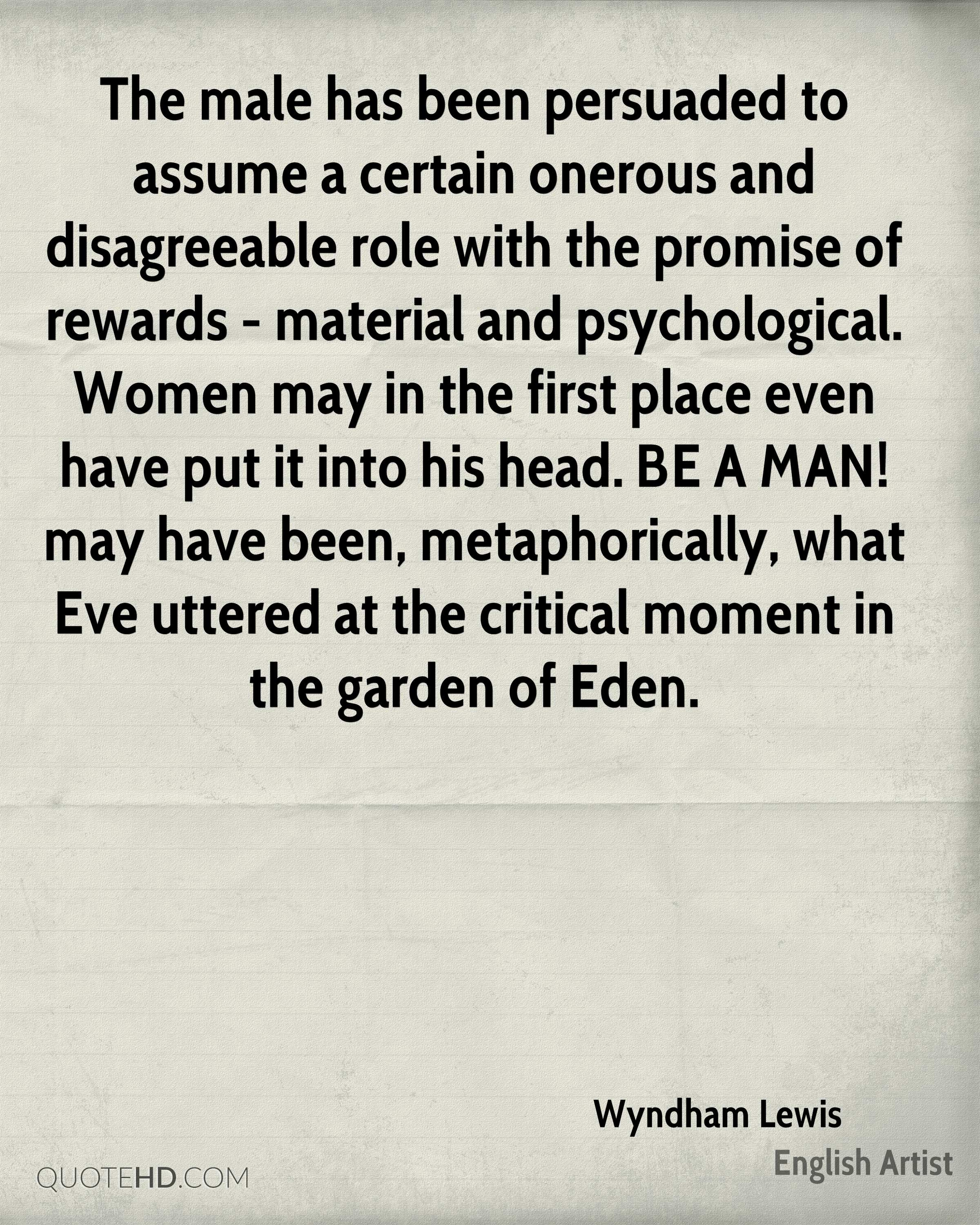 The male has been persuaded to assume a certain onerous and disagreeable role with the promise of rewards - material and psychological. Women may in the first place even have put it into his head. BE A MAN! may have been, metaphorically, what Eve uttered at the critical moment in the garden of Eden.
