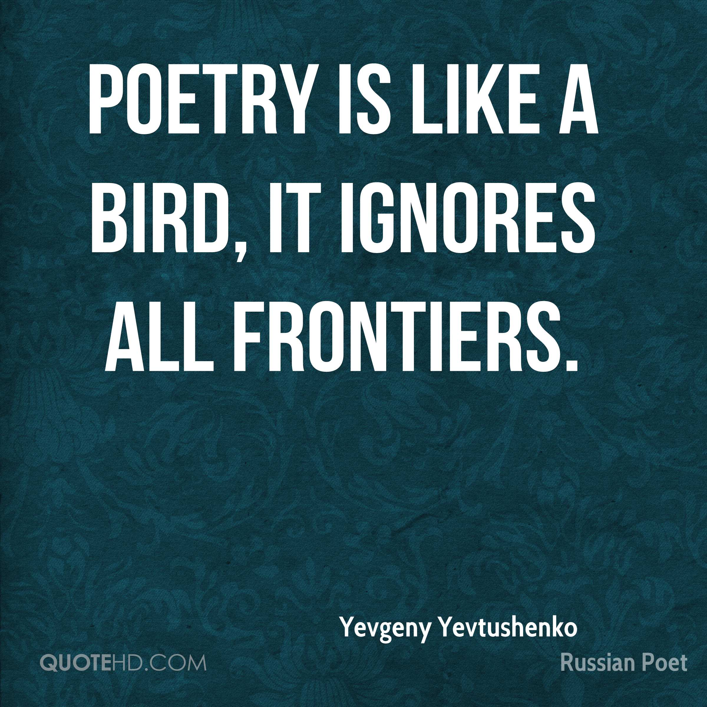 Poetry is like a bird, it ignores all frontiers.