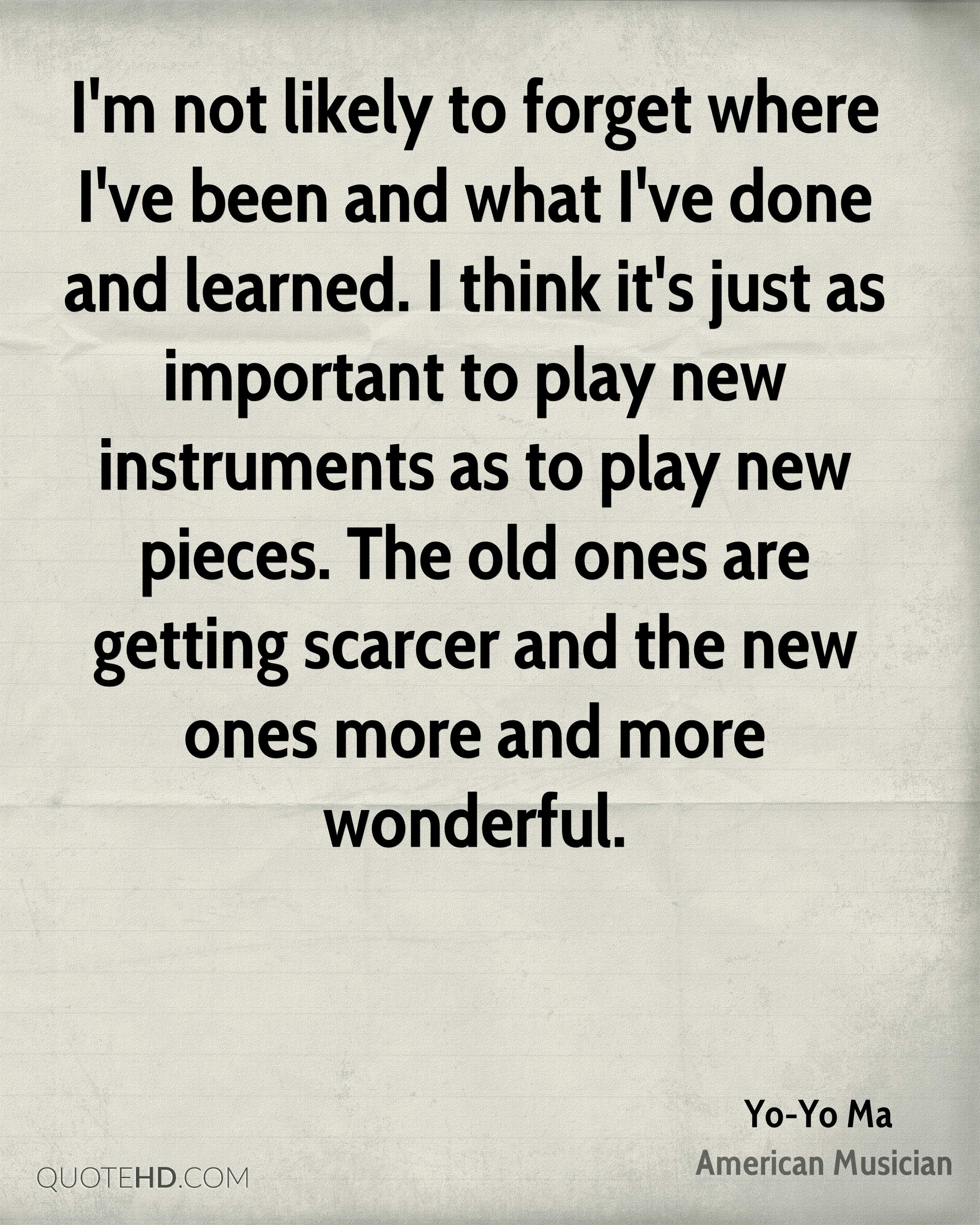 I'm not likely to forget where I've been and what I've done and learned. I think it's just as important to play new instruments as to play new pieces. The old ones are getting scarcer and the new ones more and more wonderful.