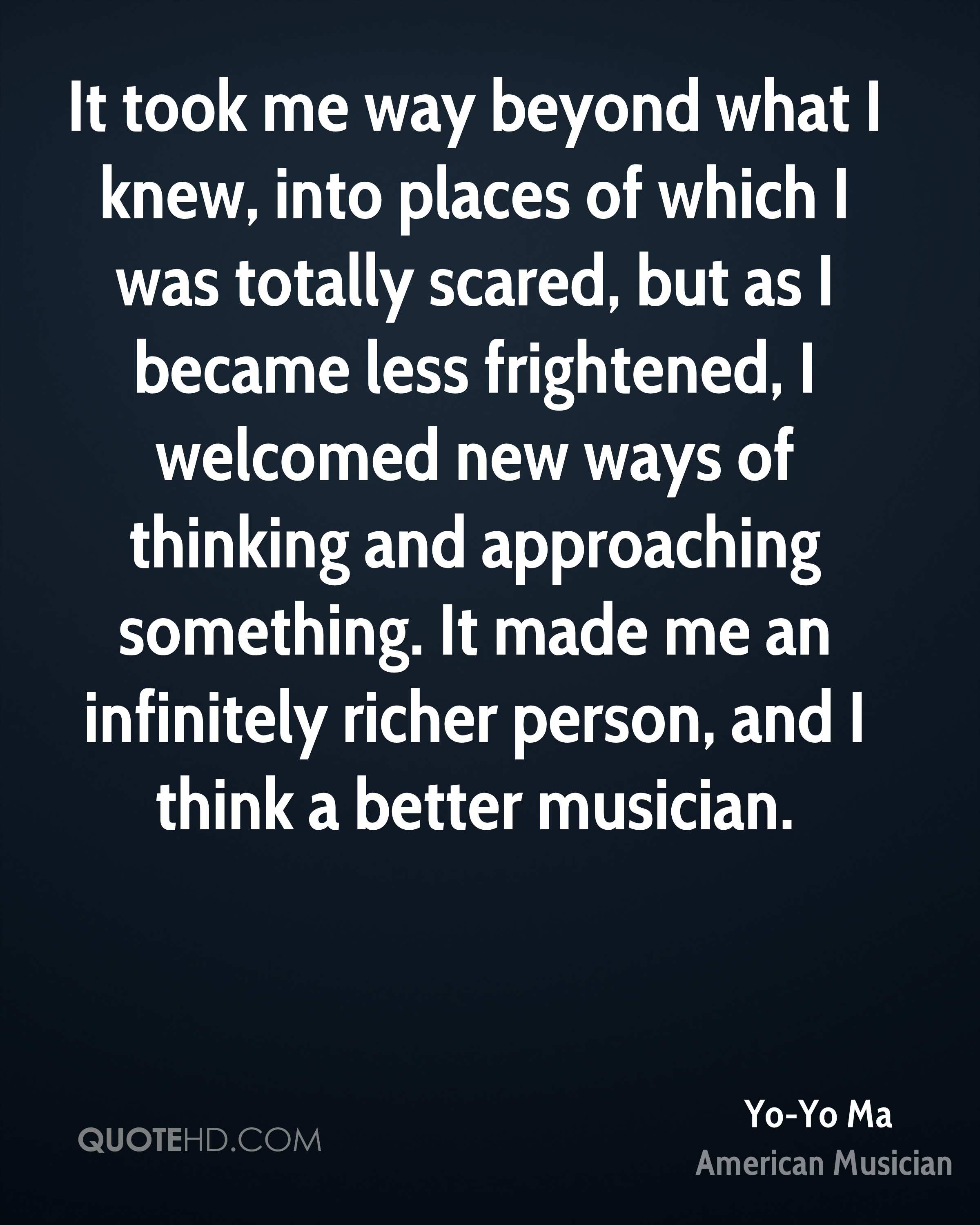 It took me way beyond what I knew, into places of which I was totally scared, but as I became less frightened, I welcomed new ways of thinking and approaching something. It made me an infinitely richer person, and I think a better musician.