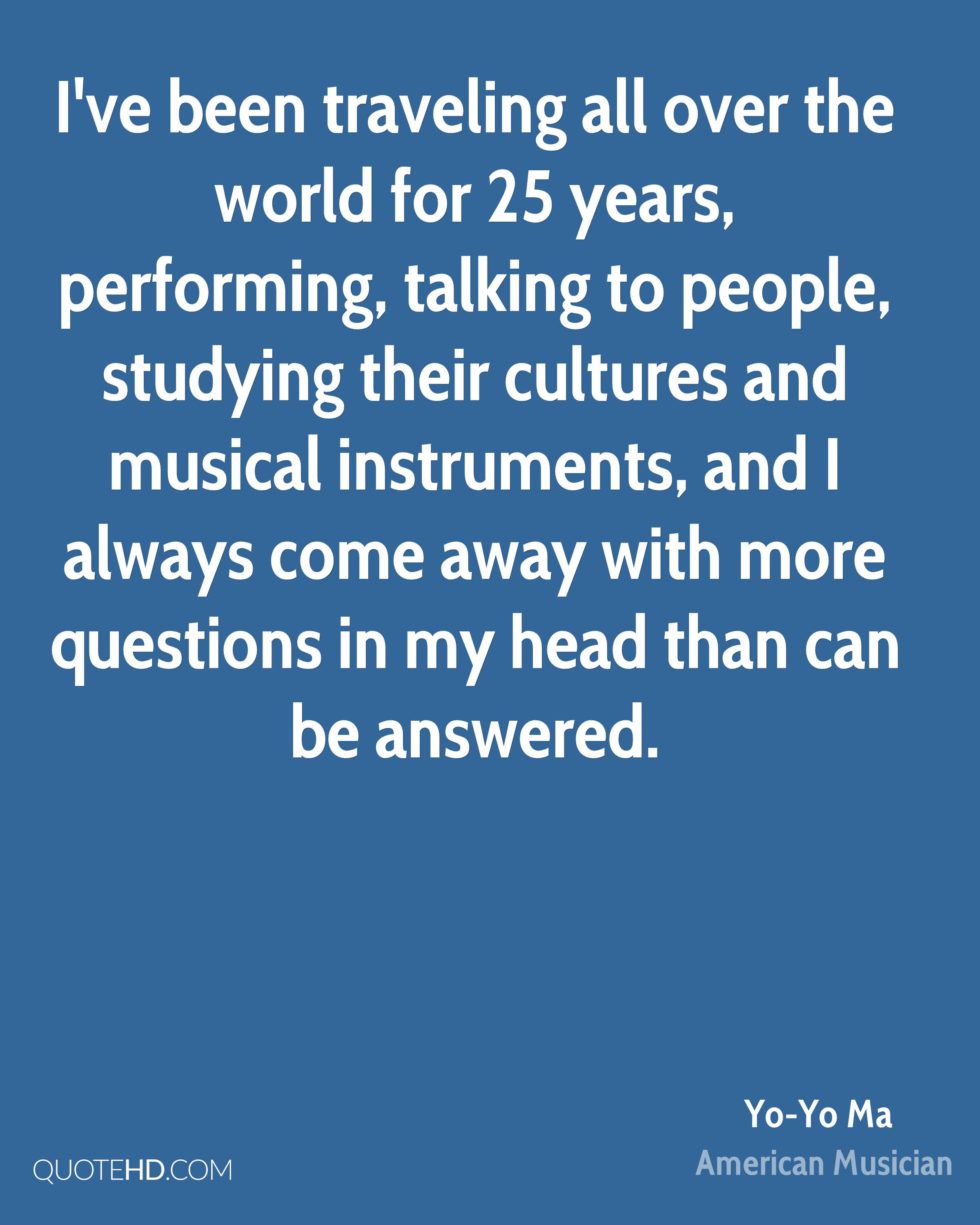 I've been traveling all over the world for 25 years, performing, talking to people, studying their cultures and musical instruments, and I always come away with more questions in my head than can be answered.