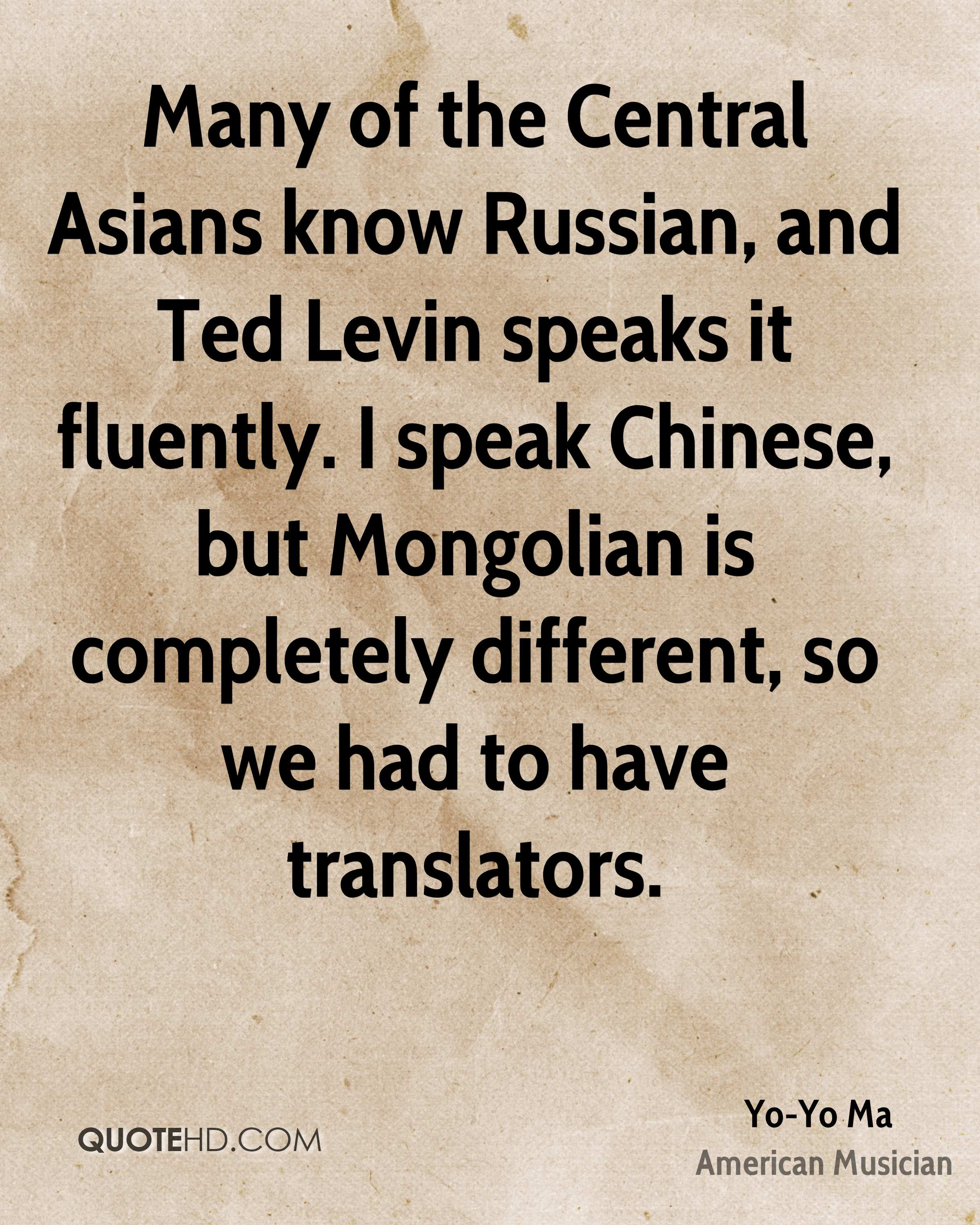 Many of the Central Asians know Russian, and Ted Levin speaks it fluently. I speak Chinese, but Mongolian is completely different, so we had to have translators.