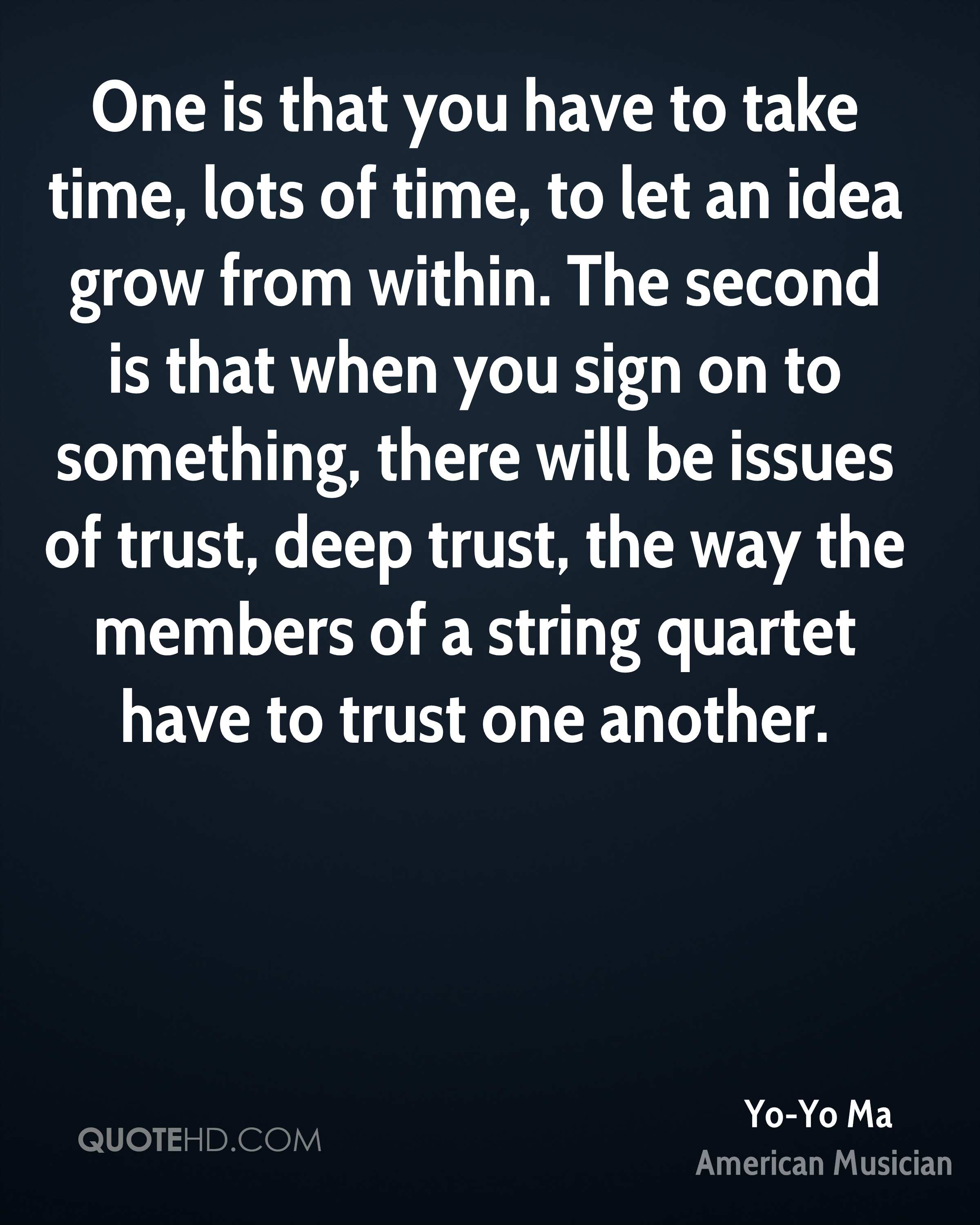 One is that you have to take time, lots of time, to let an idea grow from within. The second is that when you sign on to something, there will be issues of trust, deep trust, the way the members of a string quartet have to trust one another.