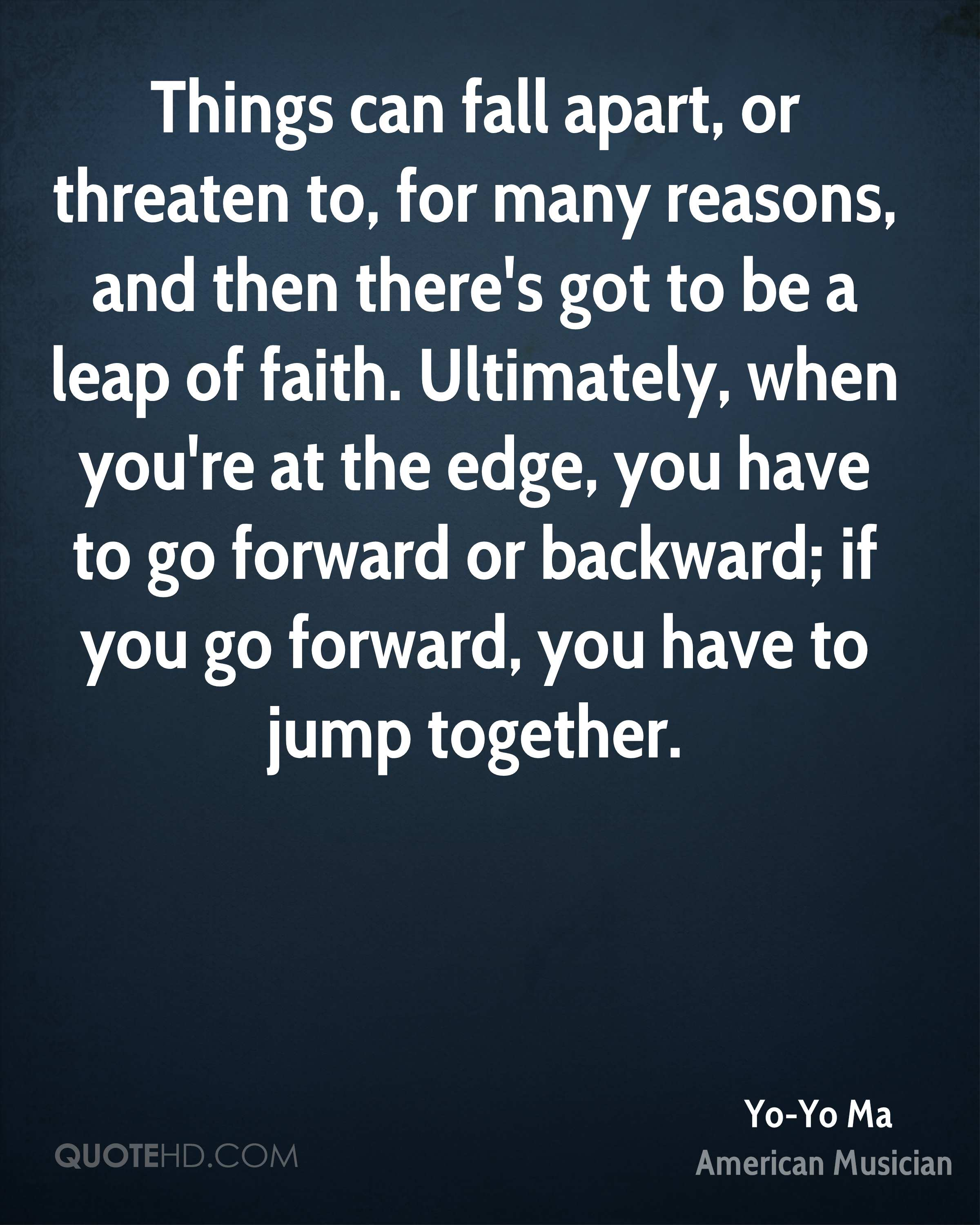 Things can fall apart, or threaten to, for many reasons, and then there's got to be a leap of faith. Ultimately, when you're at the edge, you have to go forward or backward; if you go forward, you have to jump together.
