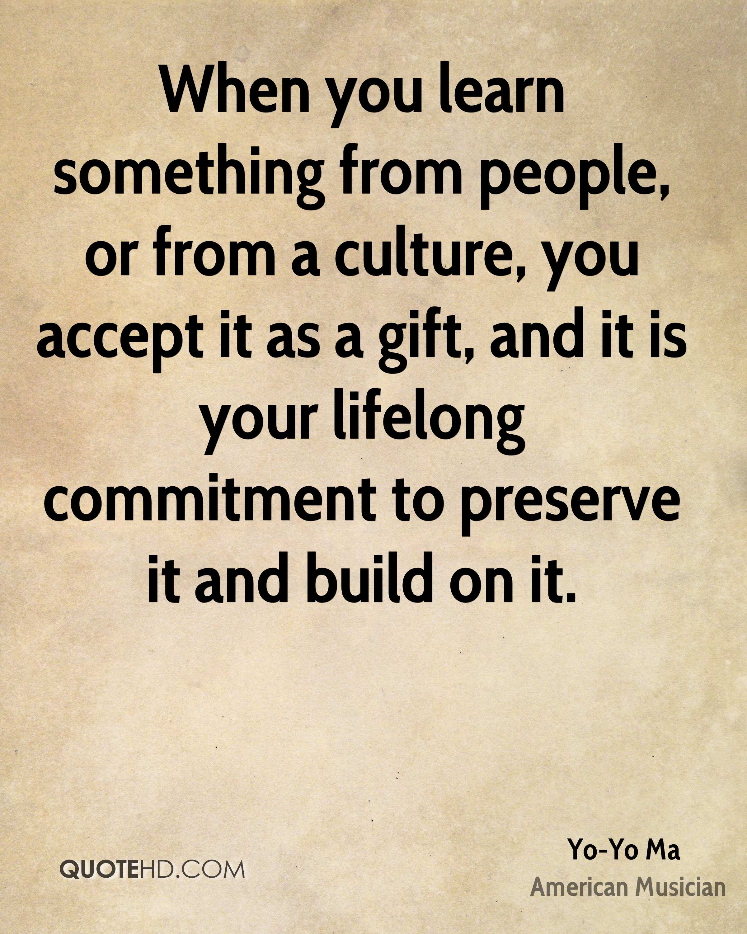 When you learn something from people, or from a culture, you accept it as a gift, and it is your lifelong commitment to preserve it and build on it.