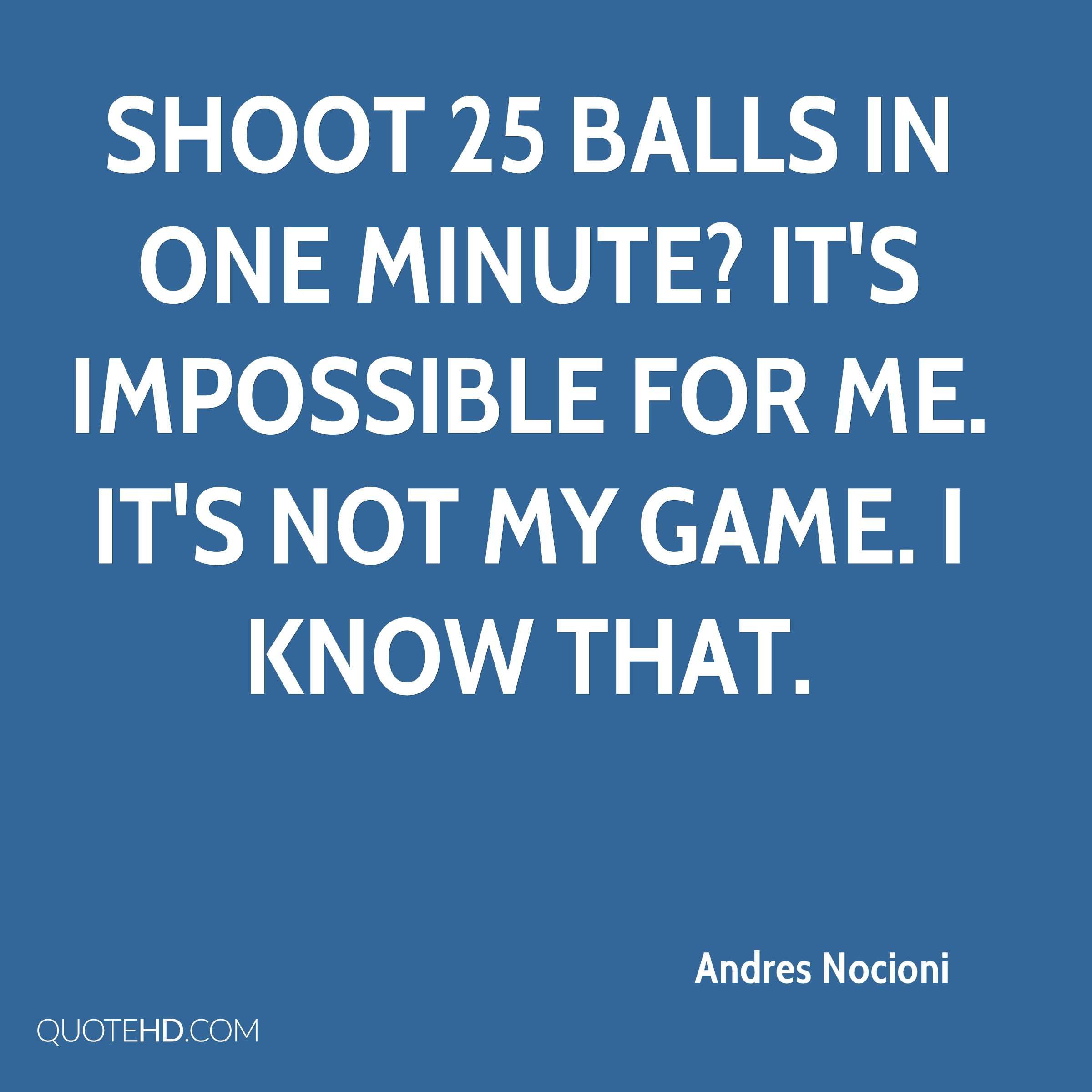 Shoot 25 balls in one minute? It's impossible for me. It's not my game. I know that.