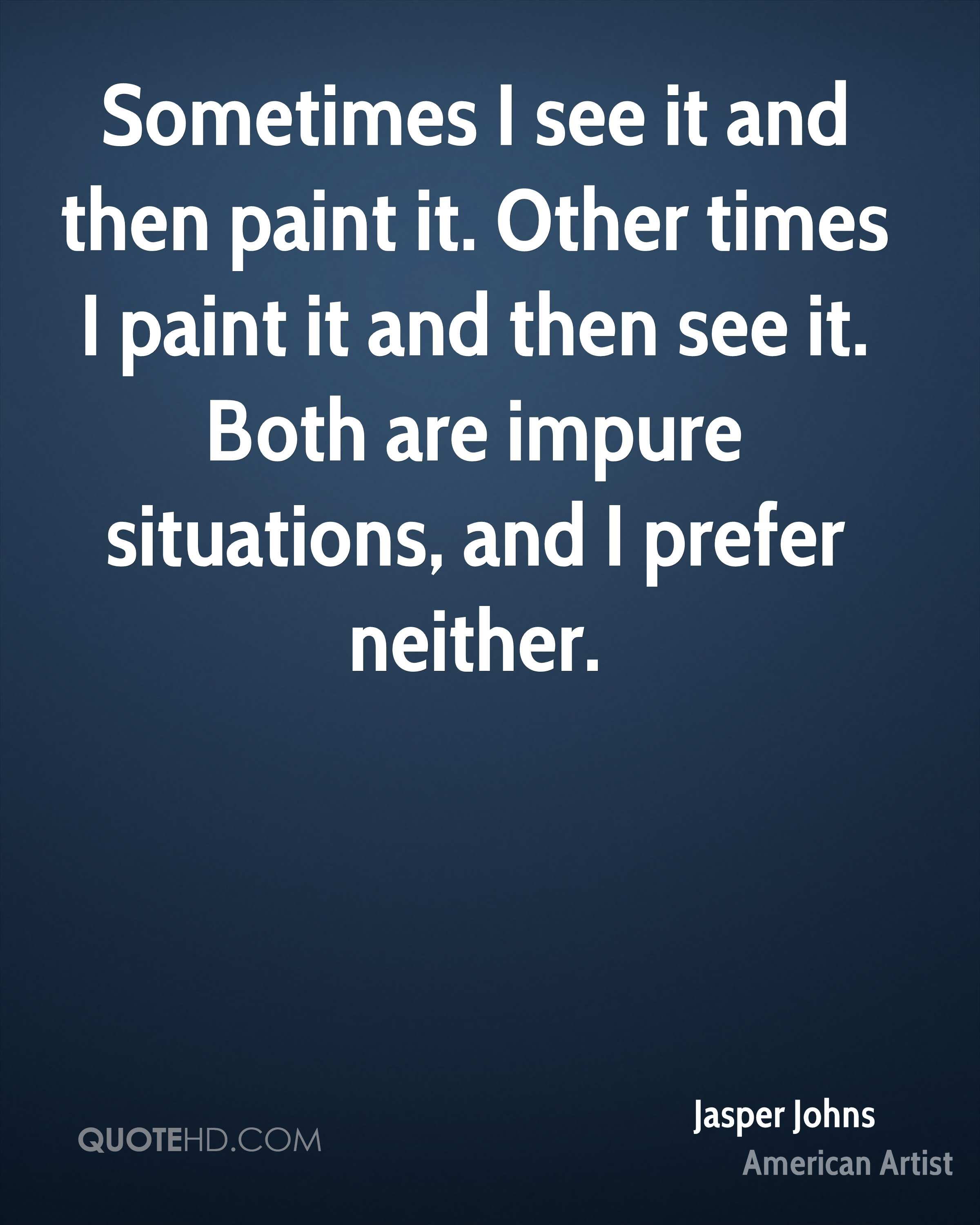 Sometimes I see it and then paint it. Other times I paint it and then see it. Both are impure situations, and I prefer neither.